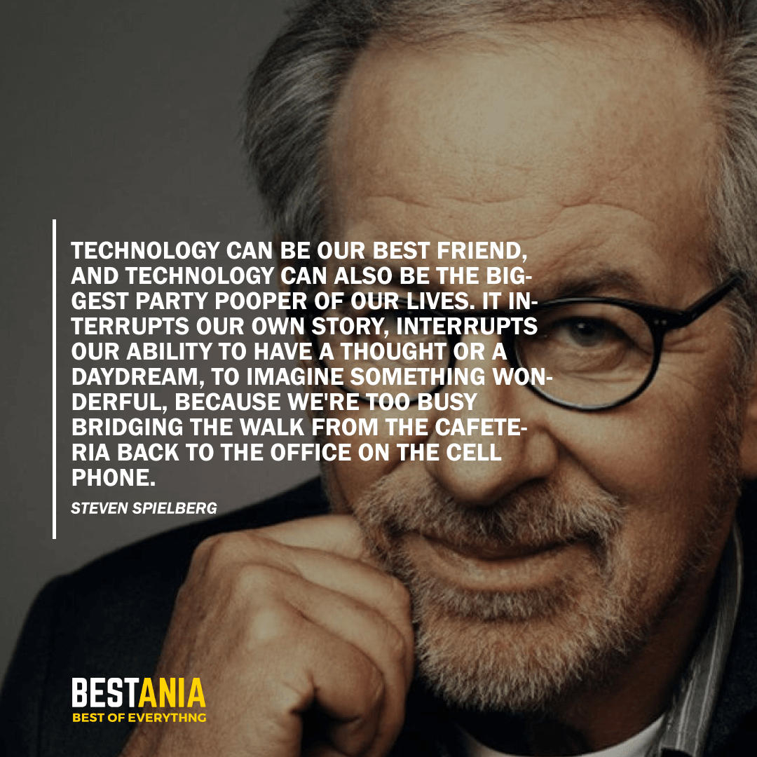 """TECHNOLOGY CAN BE OUR BEST FRIEND, AND TECHNOLOGY CAN ALSO BE THE BIGGEST PARTY POOPER OF OUR LIVES. IT INTERRUPTS OUR OWN STORY, INTERRUPTS OUR ABILITY TO HAVE A THOUGHT OR A DAYDREAM, TO IMAGINE SOMETHING WONDERFUL, BECAUSE WE'RE TOO BUSY BRIDGING THE WALK FROM THE CAFETERIA BACK TO THE OFFICE ON THE CELL PHONE."" STEVEN SPIELBERG"