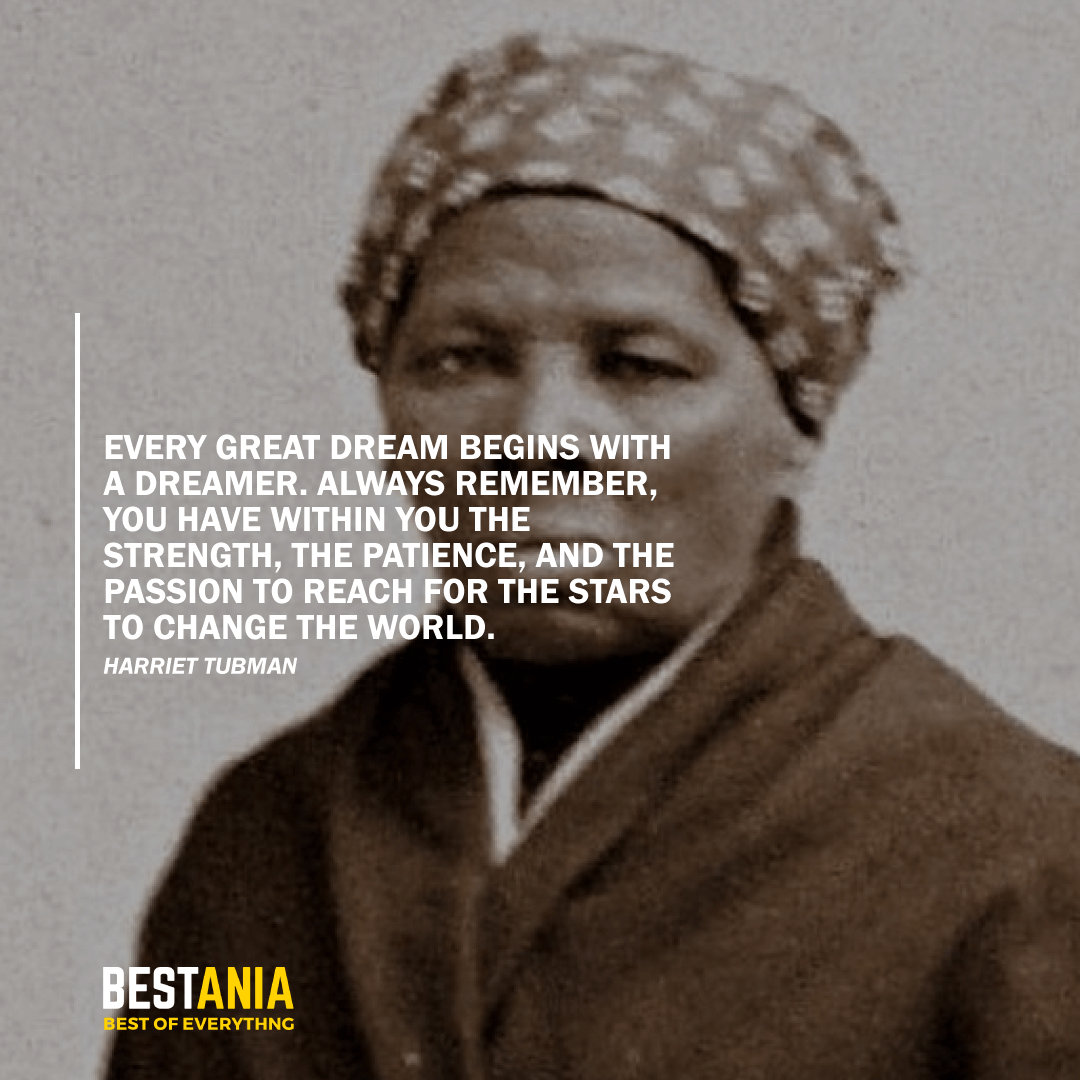 """""""EVERY GREAT DREAM BEGINS WITH A DREAMER. ALWAYS REMEMBER, YOU HAVE WITHIN YOU THE STRENGTH, THE PATIENCE, AND THE PASSION TO REACH FOR THE STARS TO CHANGE THE WORLD."""" HARRIET TUBMAN"""