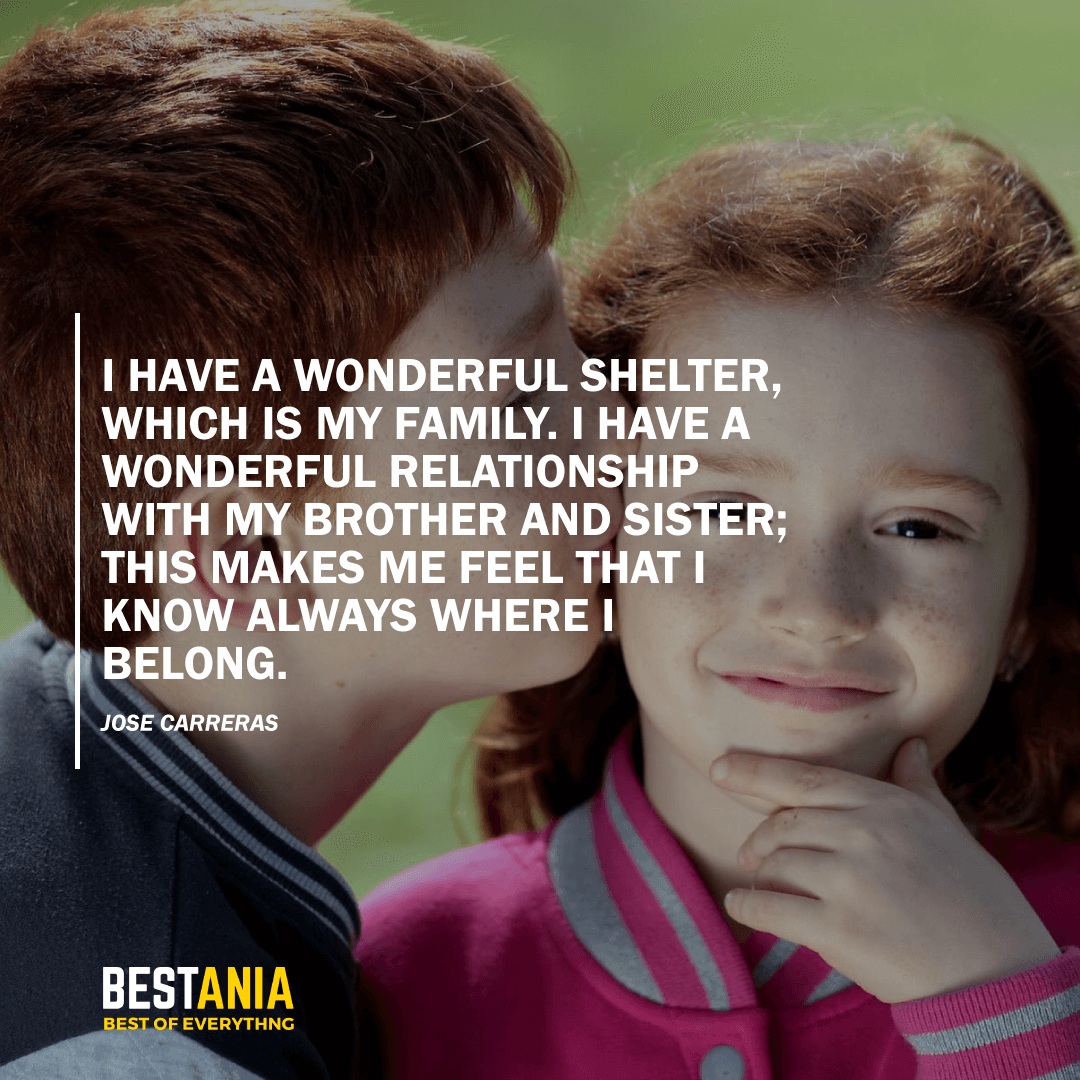 """""""I HAVE A WONDERFUL SHELTER, WHICH IS MY FAMILY. I HAVE A WONDERFUL RELATIONSHIP WITH MY BROTHER AND SISTER; THIS MAKES ME FEEL THAT I KNOW ALWAYS WHERE I BELONG.""""  JOSE CARRERAS"""