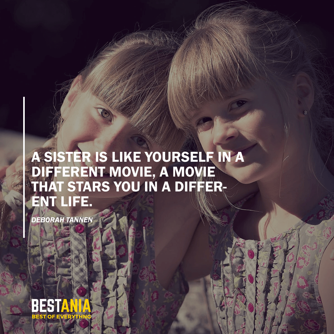 """""""A SISTER IS LIKE YOURSELF IN A DIFFERENT MOVIE, A MOVIE THAT STARS YOU IN A DIFFERENT LIFE.""""  DEBORAH TANNEN"""