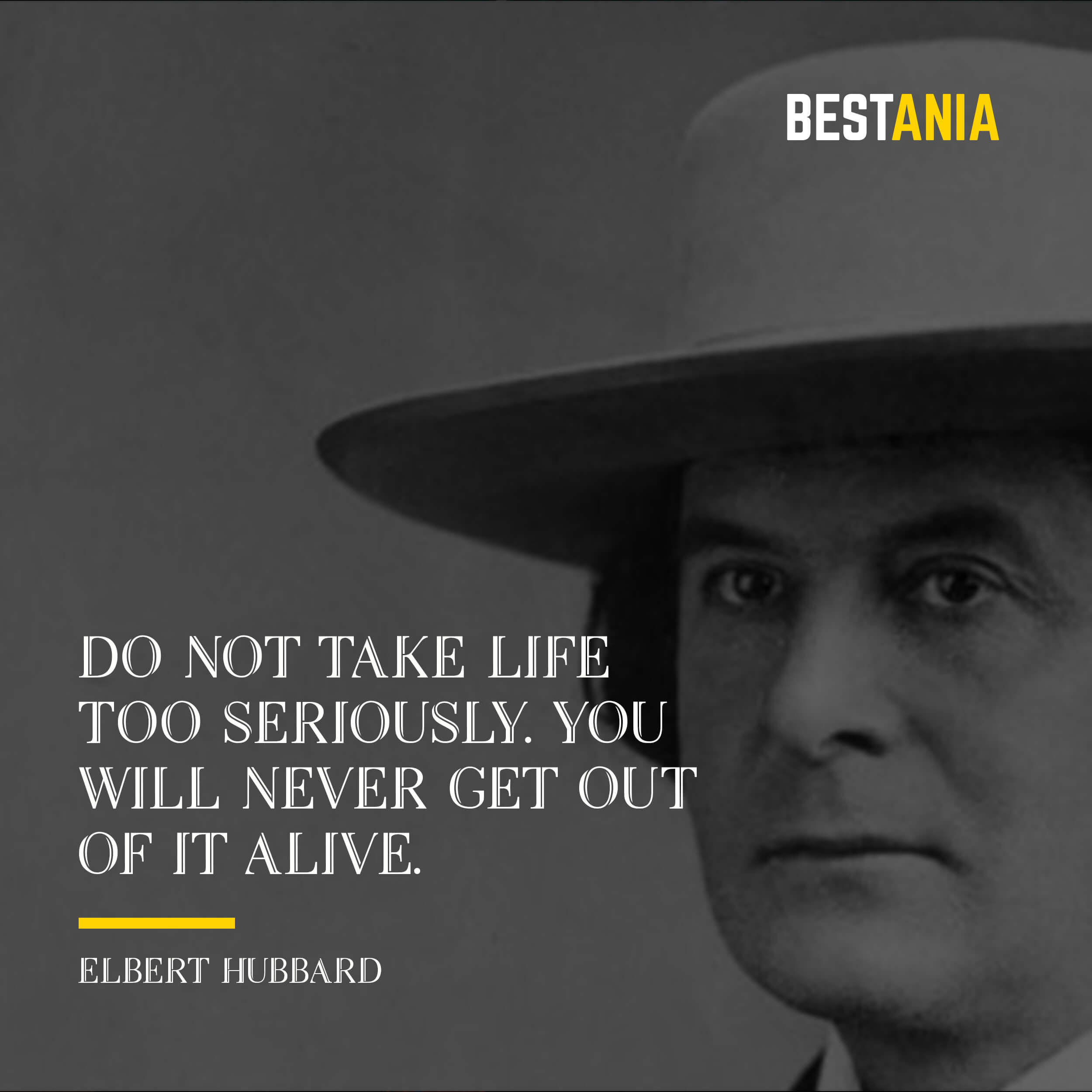 """DO NOT TAKE LIFE TOO SERIOUSLY. YOU WILL NEVER GET OUT OF IT ALIVE.""  ELBERT HUBBARD"