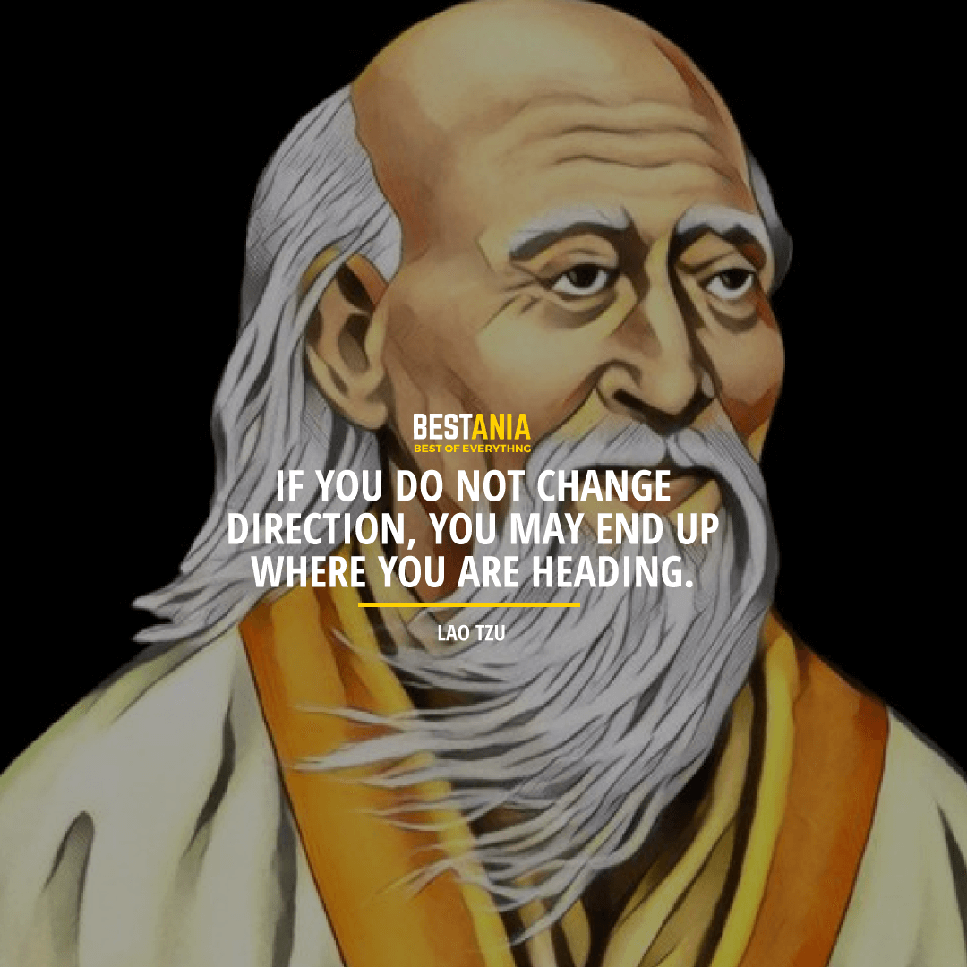 """IF YOU DO NOT CHANGE DIRECTION, YOU MAY END UP WHERE YOU ARE HEADING.""  LAO TZU"