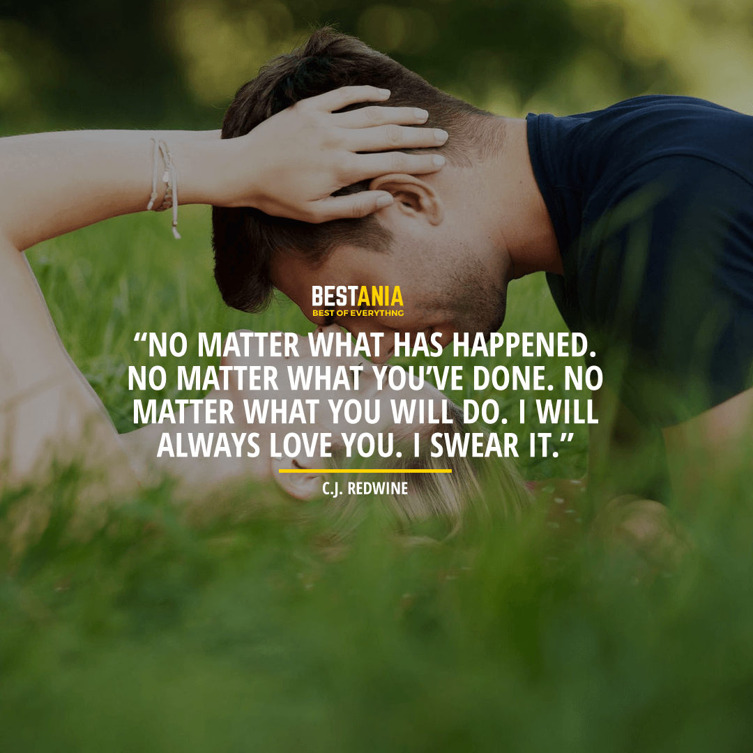 """""""NO MATTER WHAT HAS HAPPENED. NO MATTER WHAT YOU'VE DONE. NO MATTER WHAT YOU WILL DO. I WILL ALWAYS LOVE YOU. I SWEAR IT."""" BY C.J. REDWINE"""