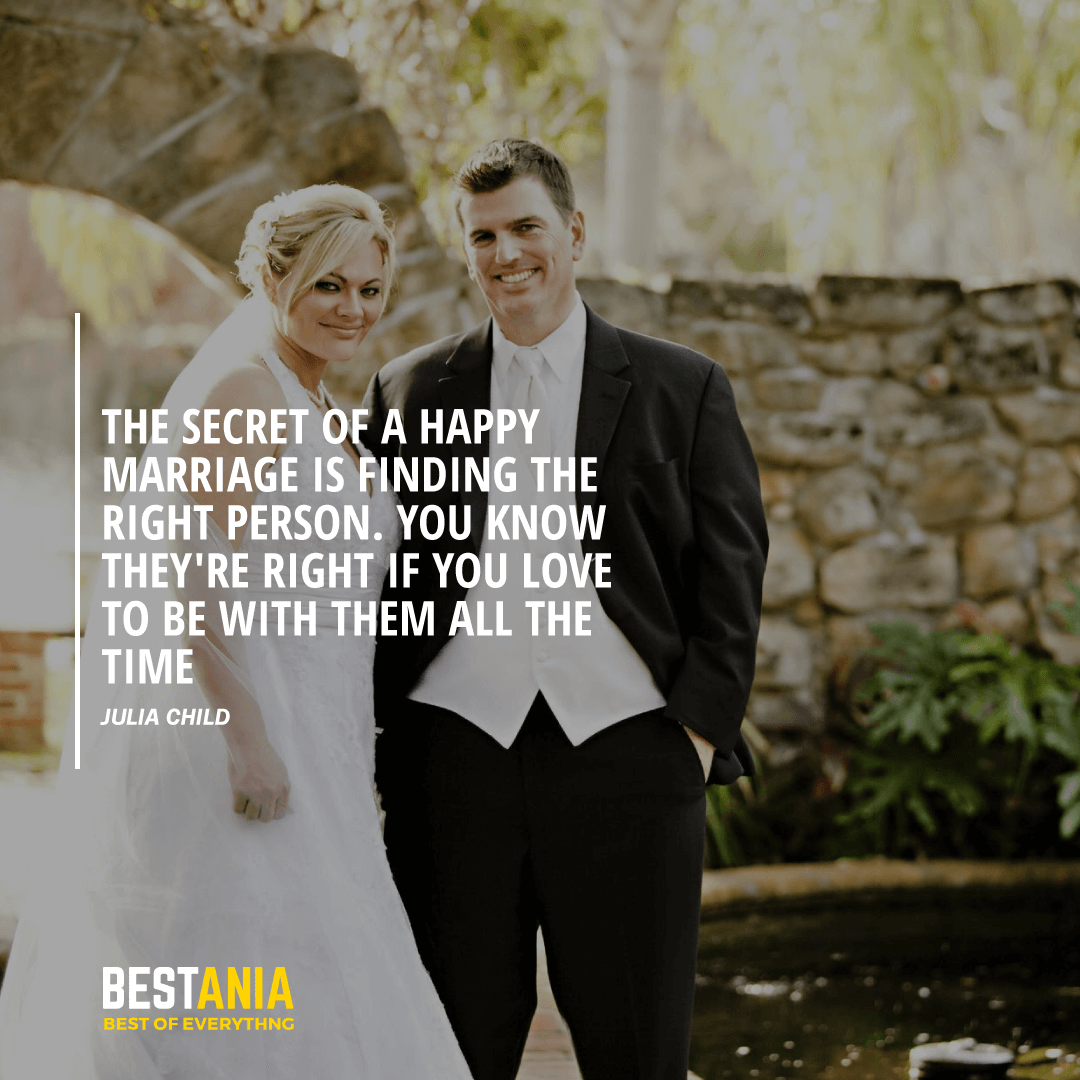 """""""THE SECRET OF A HAPPY MARRIAGE IS FINDING THE RIGHT PERSON. YOU KNOW THEY'RE RIGHT IF YOU LOVE TO BE WITH THEM ALL THE TIME.""""  JULIA CHILD"""