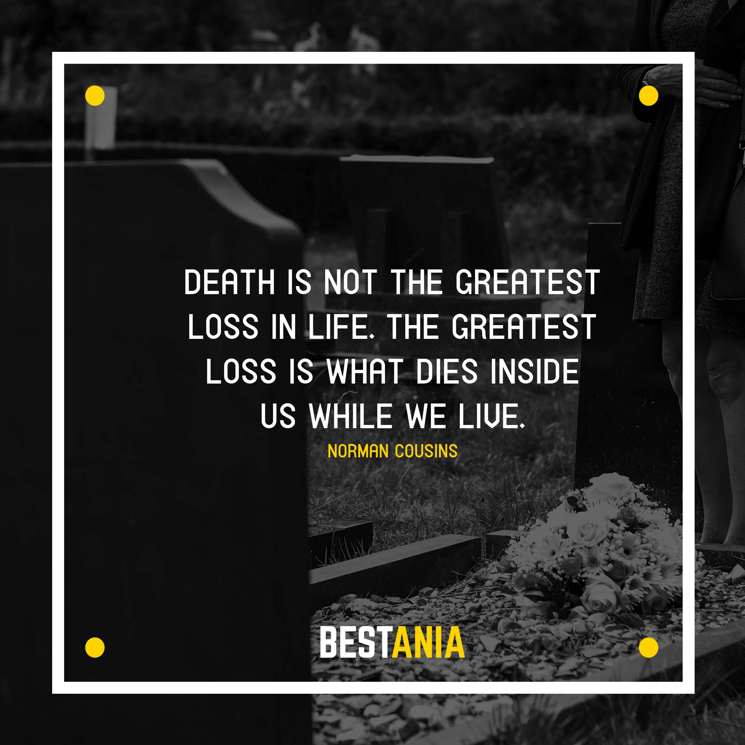 """""""DEATH IS NOT THE GREATEST LOSS IN LIFE. THE GREATEST LOSS IS WHAT DIES INSIDE US WHILE WE LIVE.""""  NORMAN COUSINS"""