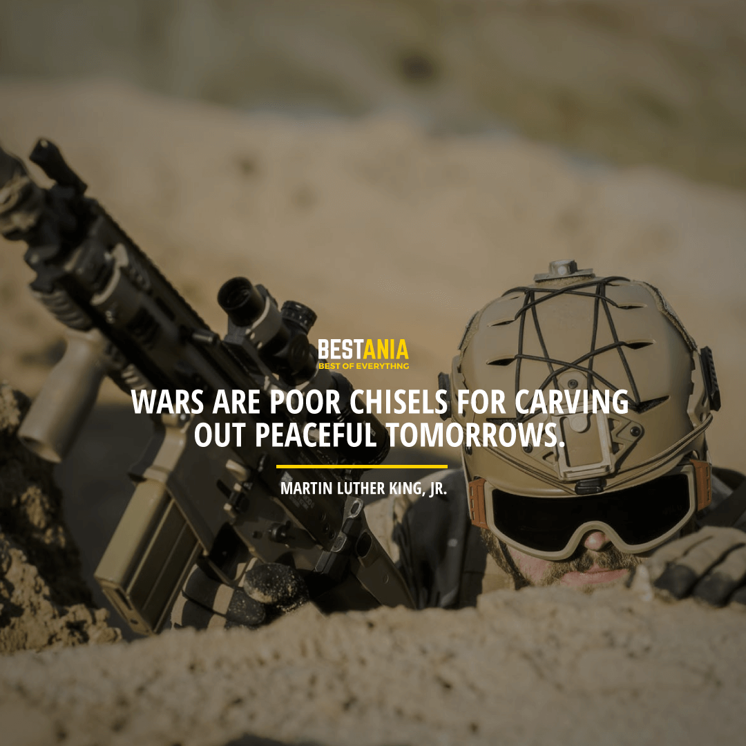 """""""WARS ARE POOR CHISELS FOR CARVING OUT PEACEFUL TOMORROWS.""""  MARTIN LUTHER KING, JR"""