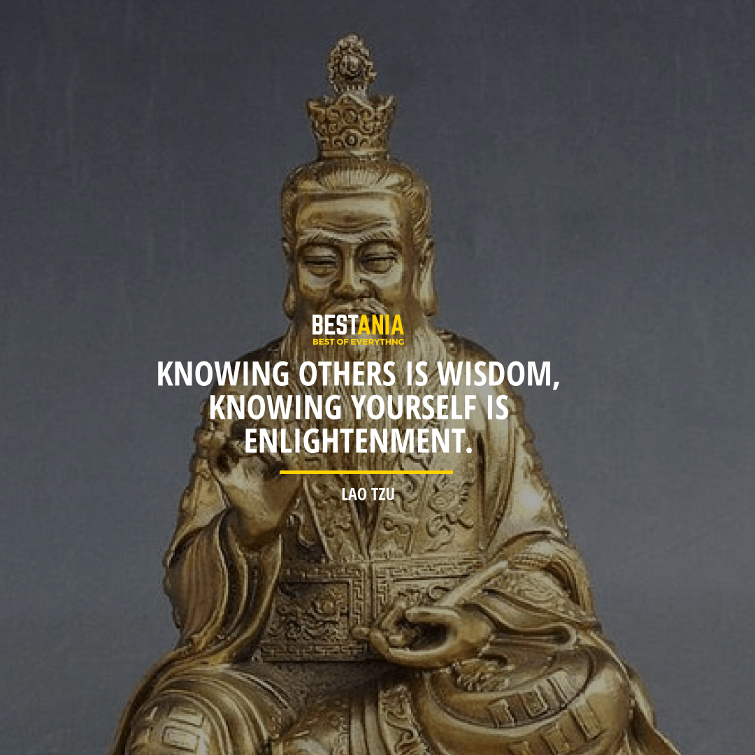 """KNOWING OTHERS IS WISDOM, KNOWING YOURSELF IS ENLIGHTENMENT.""  LAO TZU"