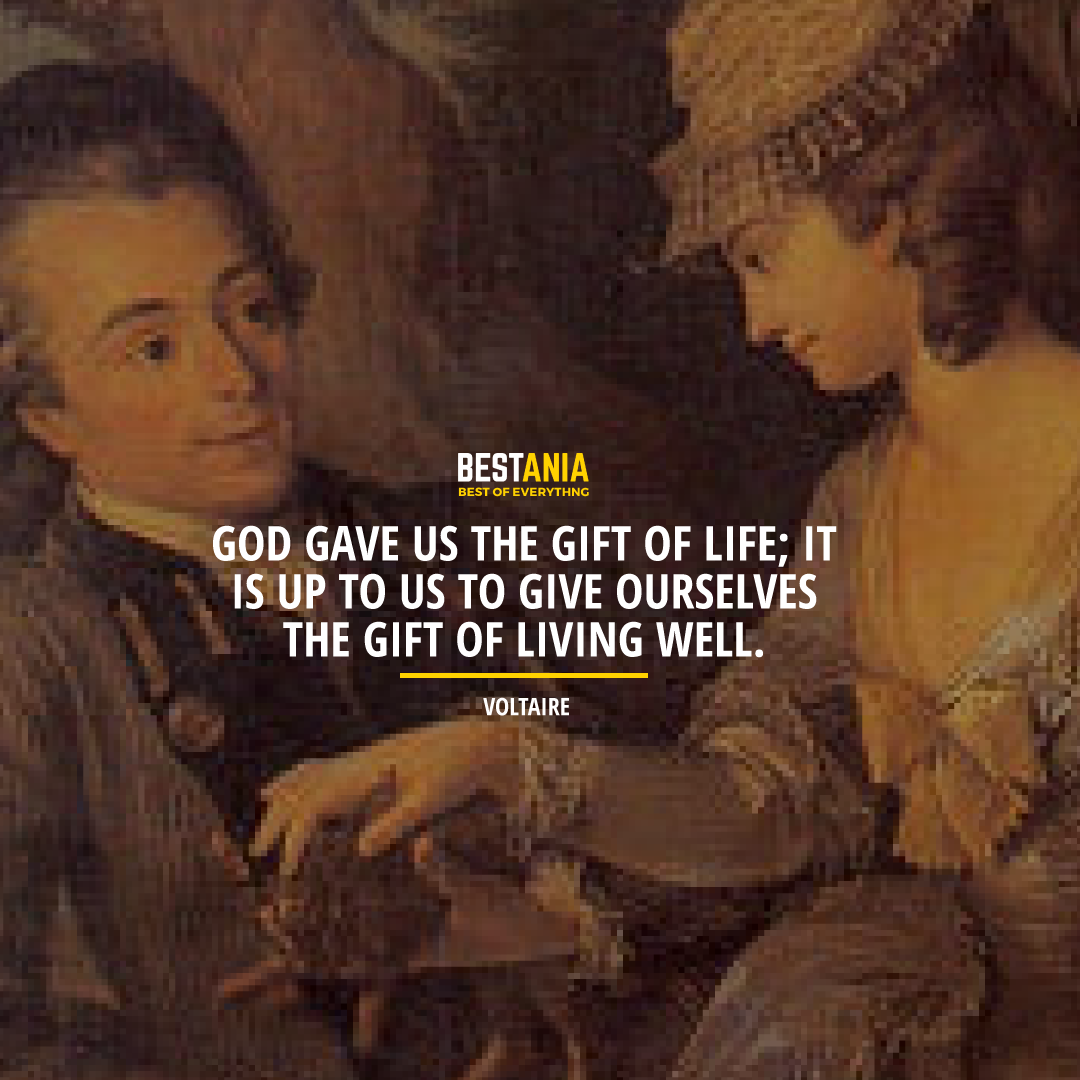 """GOD GAVE US THE GIFT OF LIFE; IT IS UP TO US TO GIVE OURSELVES THE GIFT OF LIVING WELL.""  VOLTAIRE"