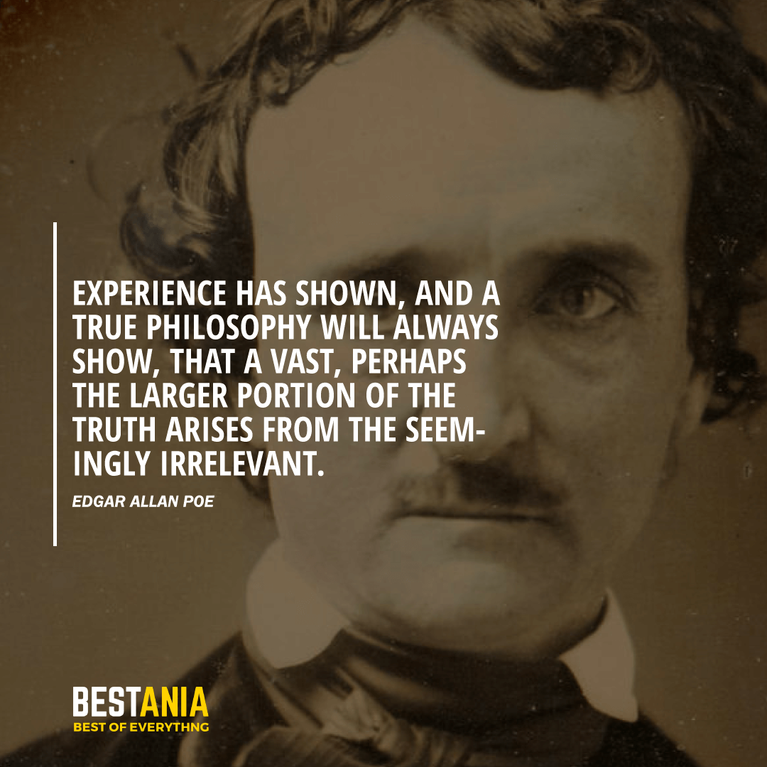 """""""EXPERIENCE HAS SHOWN, AND A TRUE PHILOSOPHY WILL ALWAYS SHOW, THAT A VAST, PERHAPS THE LARGER PORTION OF THE TRUTH ARISES FROM THE SEEMINGLY IRRELEVANT.""""  EDGAR ALLAN POE"""