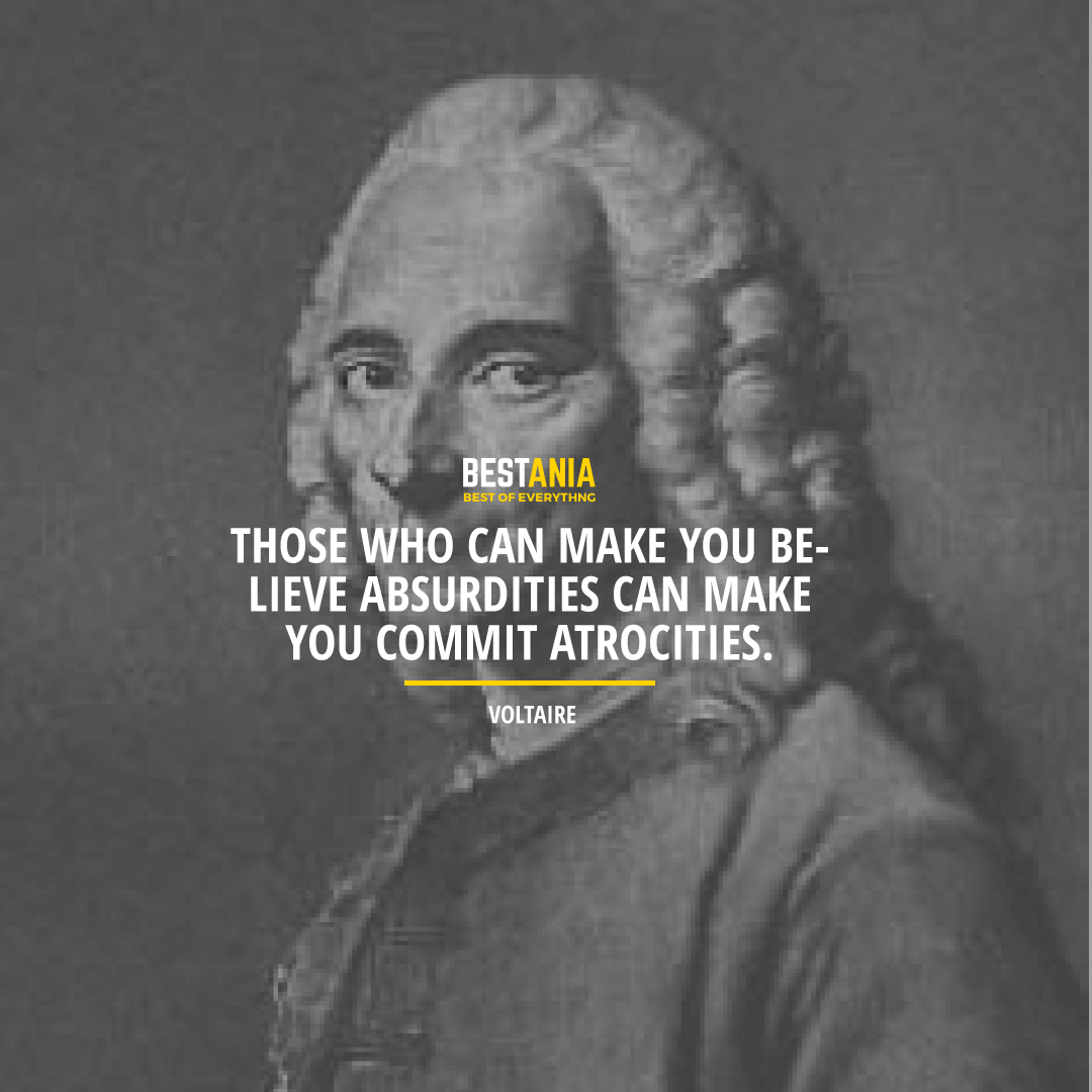 """THOSE WHO CAN MAKE YOU BELIEVE ABSURDITIES CAN MAKE YOU COMMIT ATROCITIES.""  VOLTAIRE"