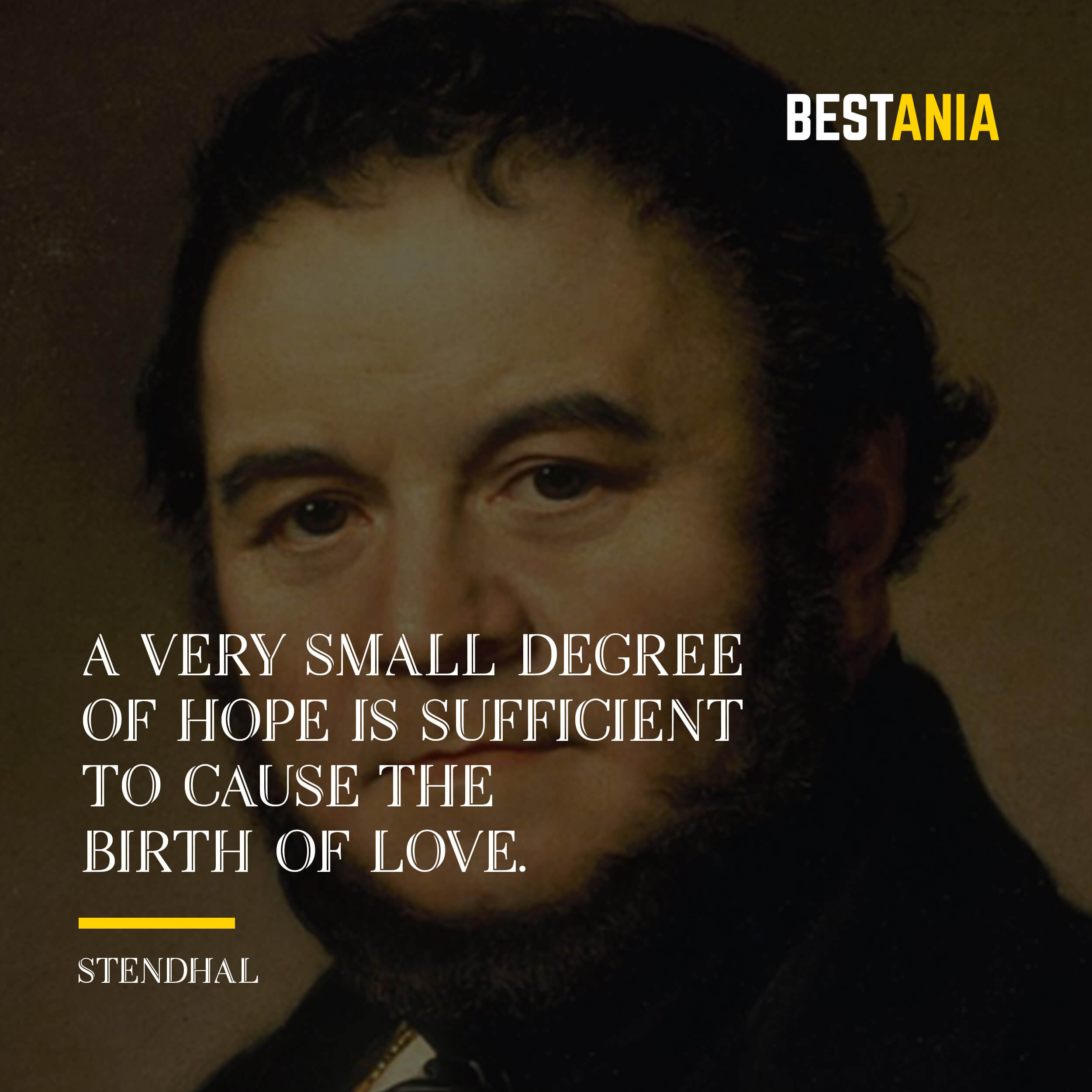 """""""A VERY SMALL DEGREE OF HOPE IS SUFFICIENT TO CAUSE THE BIRTH OF LOVE."""" STENDHAL"""