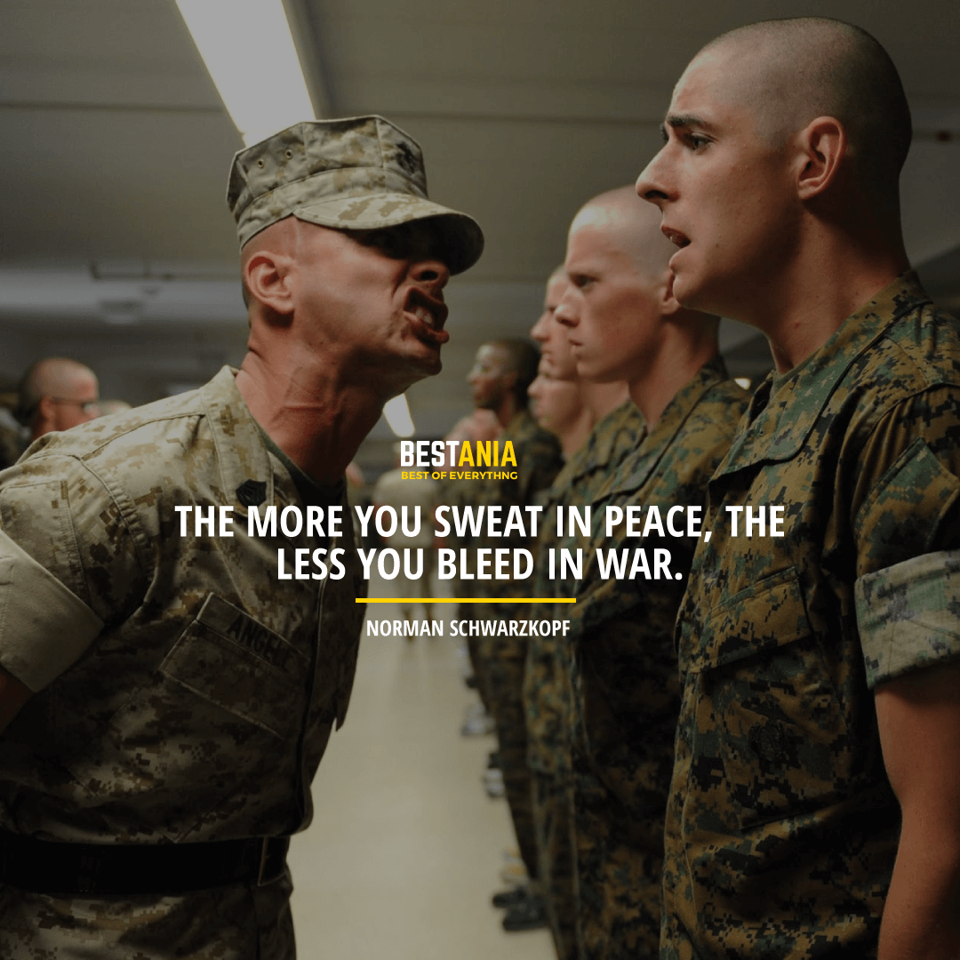 """""""THE MORE YOU SWEAT IN PEACE, THE LESS YOU BLEED IN WAR.""""  NORMAN SCHWARZKOPF"""