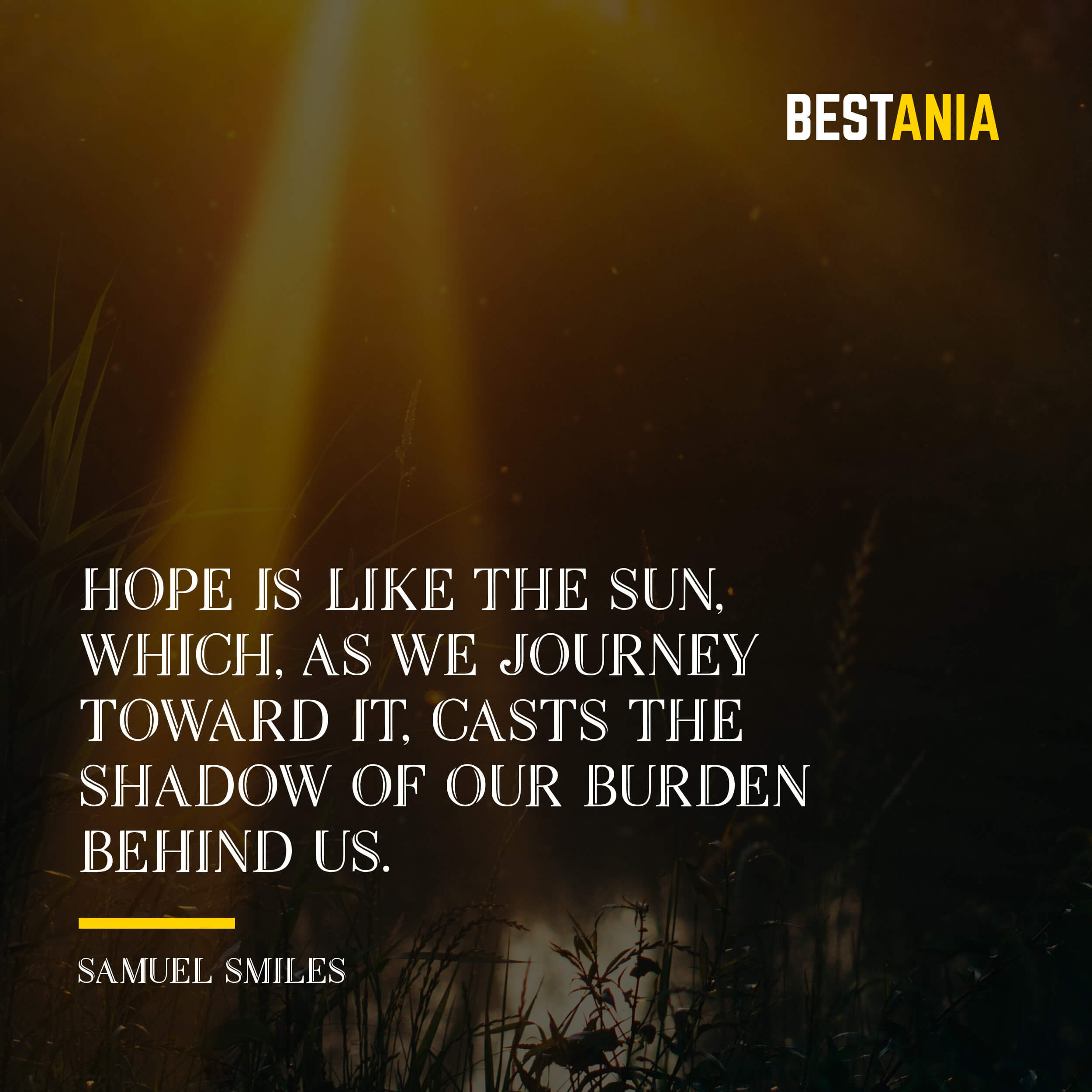"""""""HOPE IS LIKE THE SUN, WHICH, AS WE JOURNEY TOWARD IT, CASTS THE SHADOW OF OUR BURDEN BEHIND US."""" SAMUEL SMILES"""