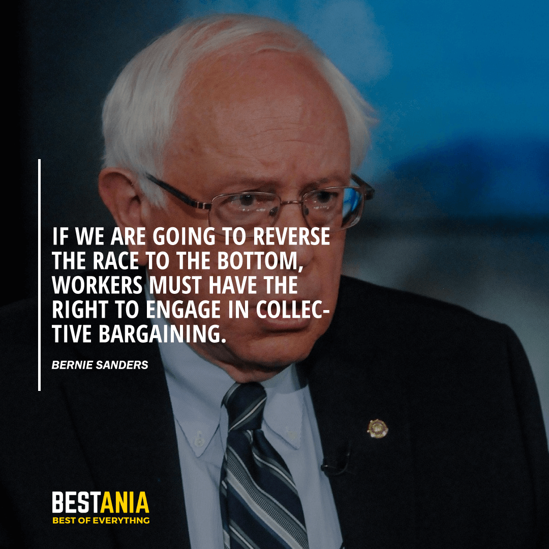 """IF WE ARE GOING TO REVERSE THE RACE TO THE BOTTOM, WORKERS MUST HAVE THE RIGHT TO ENGAGE IN COLLECTIVE BARGAINING."" BERNIE SANDERS"