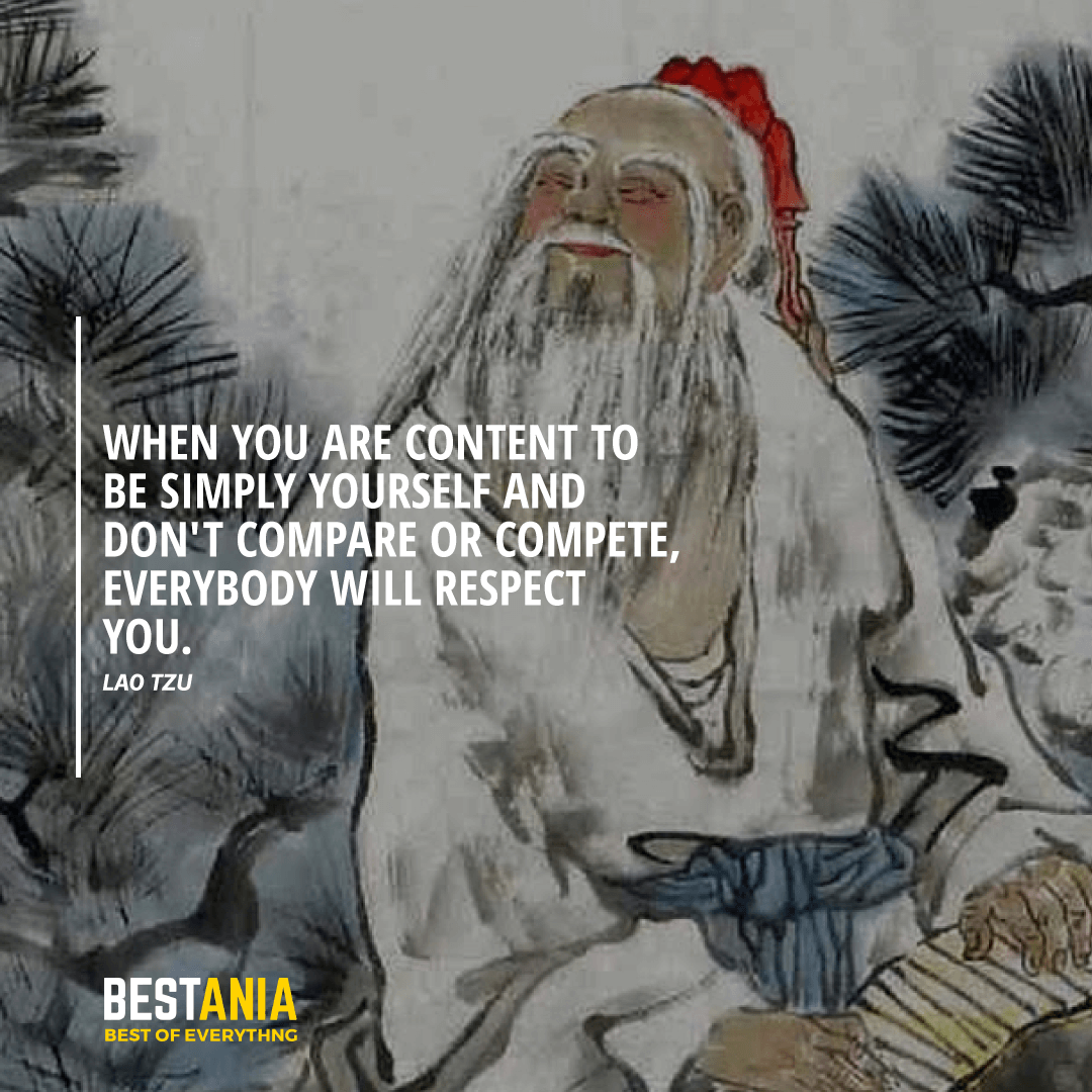 """WHEN YOU ARE CONTENT TO BE SIMPLY YOURSELF AND DON'T COMPARE OR COMPETE, EVERYBODY WILL RESPECT YOU.""  LAO TZU"