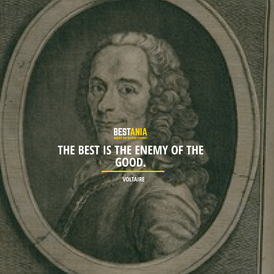 """THE BEST IS THE ENEMY OF THE GOOD.""  VOLTAIRE"