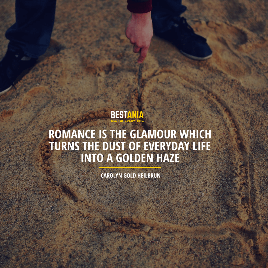 """""""ROMANCE IS THE GLAMOUR WHICH TURNS THE DUST OF EVERYDAY LIFE INTO A GOLDEN HAZE."""" CAROLYN GOLD HEILBRUN"""