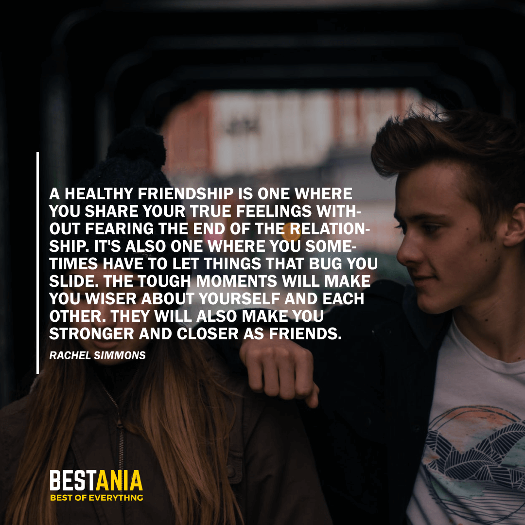 """""""A HEALTHY FRIENDSHIP IS ONE WHERE YOU SHARE YOUR TRUE FEELINGS WITHOUT FEARING THE END OF THE RELATIONSHIP. IT'S ALSO ONE WHERE YOU SOMETIMES HAVE TO LET THINGS THAT BUG YOU SLIDE. THE TOUGH MOMENTS WILL MAKE YOU WISER ABOUT YOURSELF AND EACH OTHER. THEY WILL ALSO MAKE YOU STRONGER AND CLOSER AS FRIENDS.""""  RACHEL SIMMONS"""