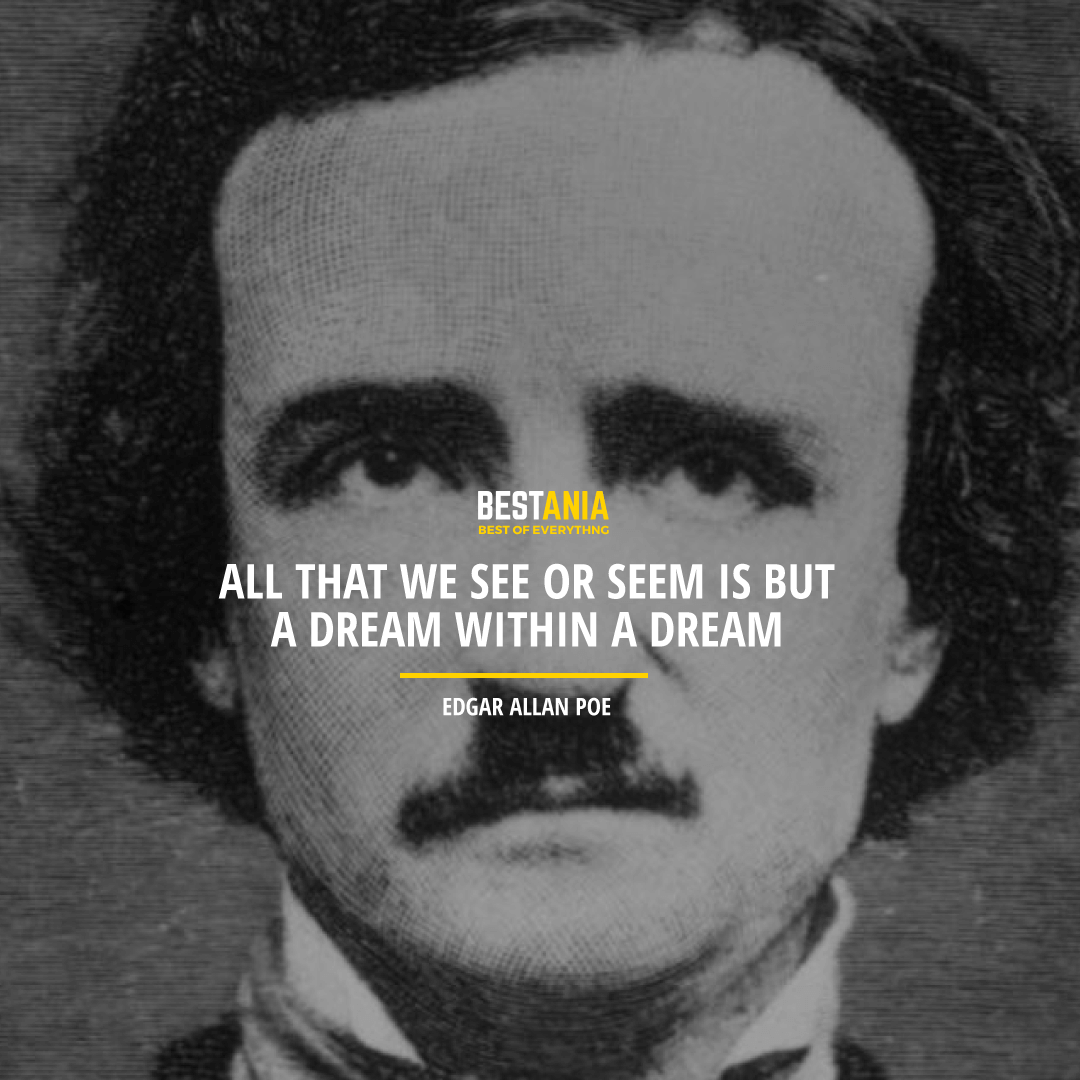 """""""ALL THAT WE SEE OR SEEM IS BUT A DREAM WITHIN A DREAM.""""  EDGAR ALLAN POE"""