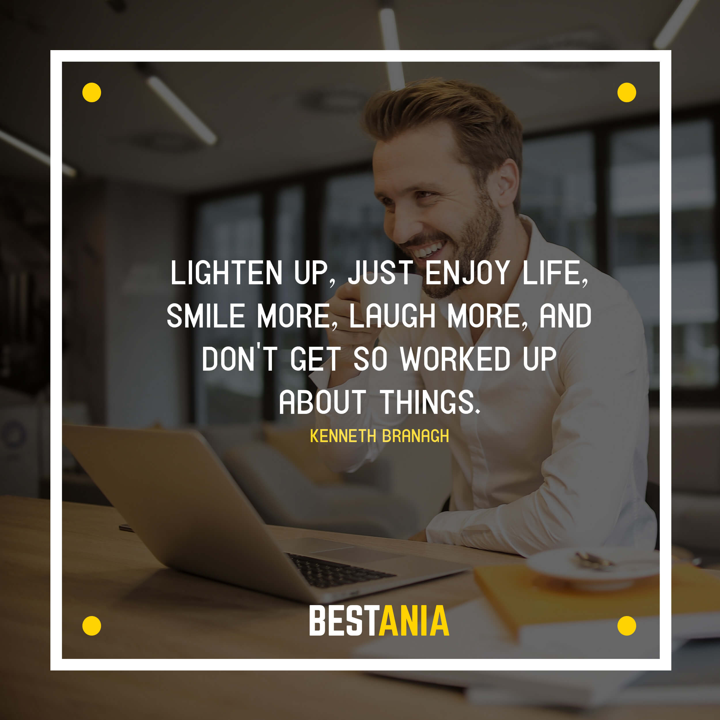 """""""LIGHTEN UP, JUST ENJOY LIFE, SMILE MORE, LAUGH MORE, AND DON'T GET SO WORKED UP ABOUT THINGS.""""  KENNETH BRANAGH"""