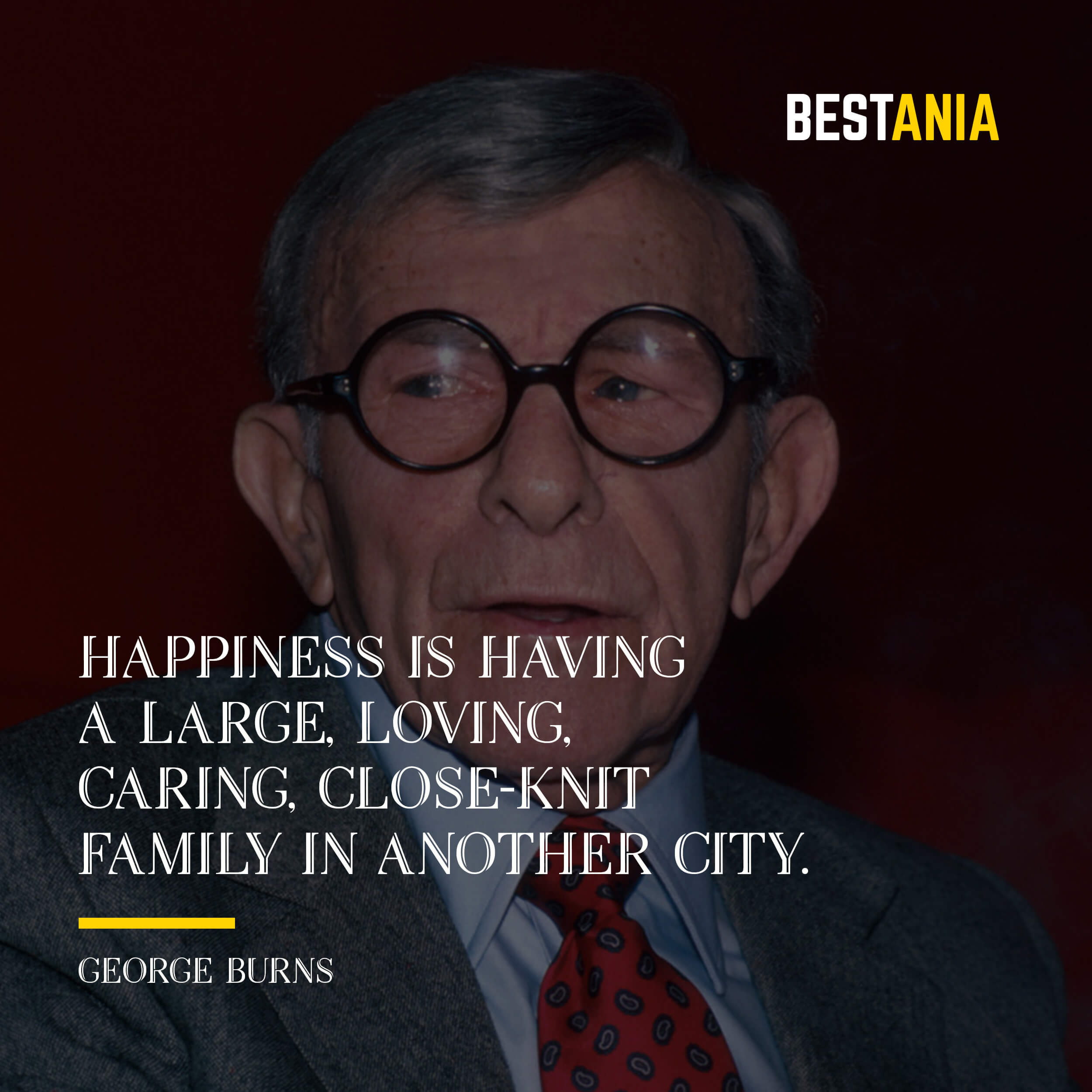 """HAPPINESS IS HAVING A LARGE, LOVING, CARING, CLOSE-KNIT FAMILY IN ANOTHER CITY.""  GEORGE BURNS"