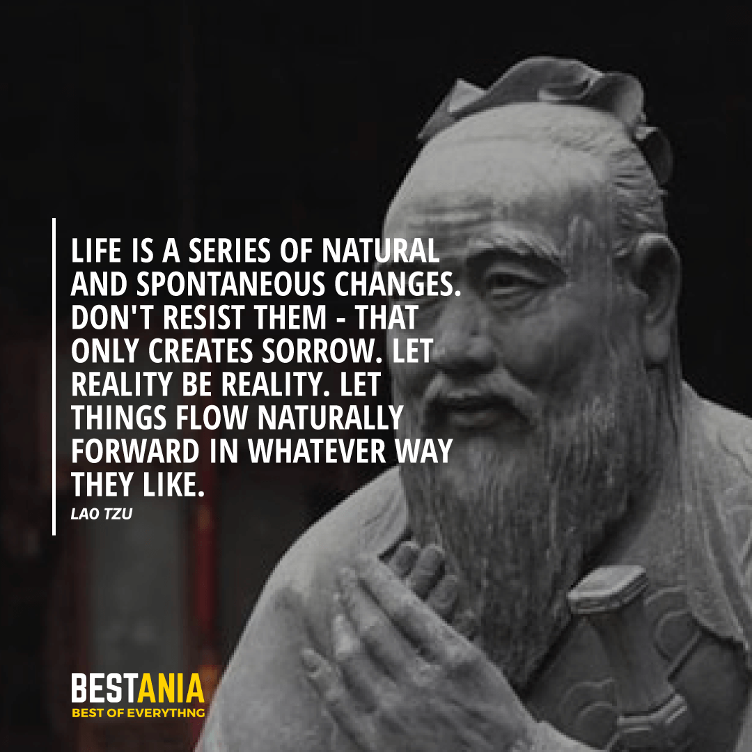 """LIFE IS A SERIES OF NATURAL AND SPONTANEOUS CHANGES. DON'T RESIST THEM - THAT ONLY CREATES SORROW. LET REALITY BE REALITY. LET THINGS FLOW NATURALLY FORWARD IN WHATEVER WAY THEY LIKE.""  LAO TZU"