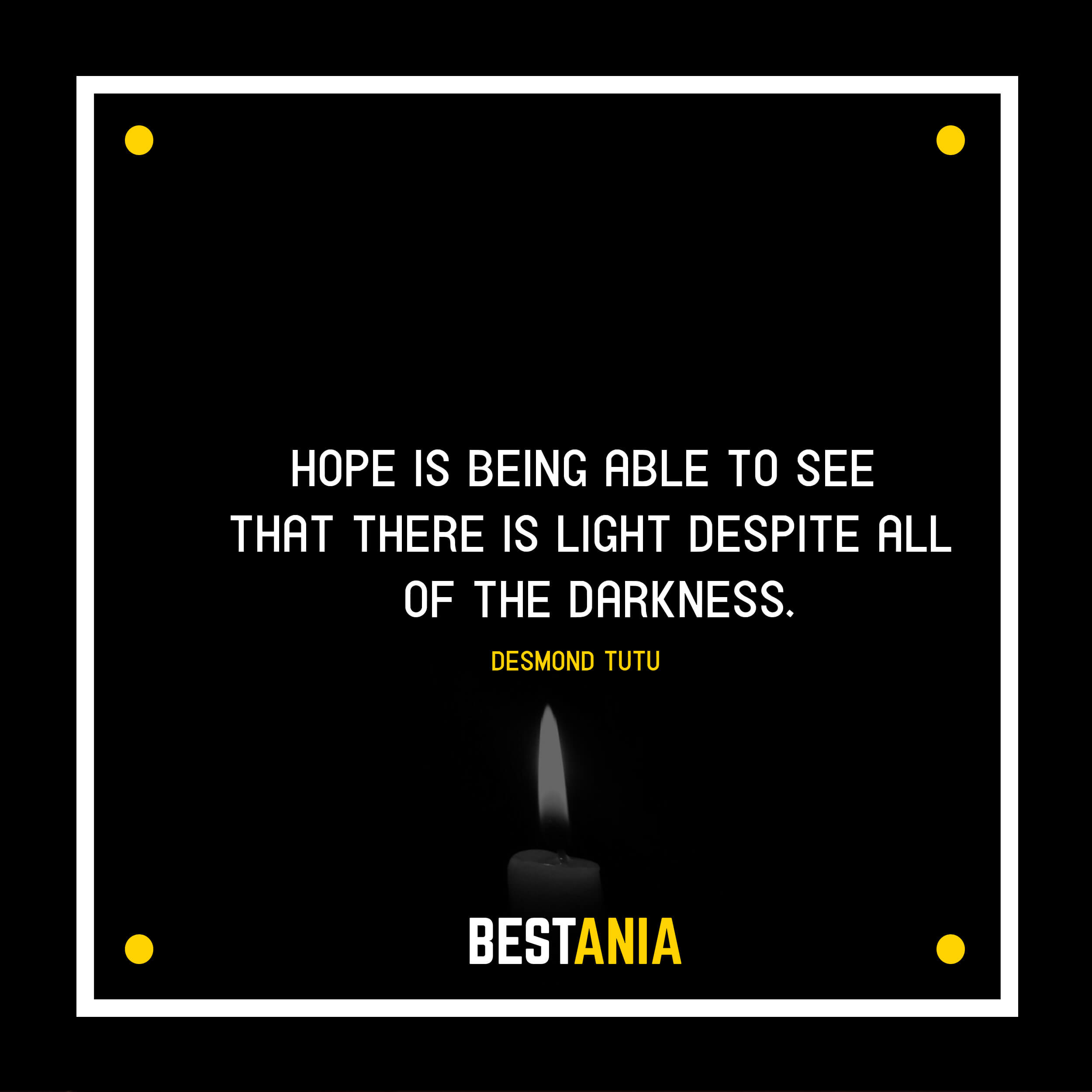 """""""HOPE IS BEING ABLE TO SEE THAT THERE IS LIGHT DESPITE ALL OF THE DARKNESS."""" DESMOND TUTU"""