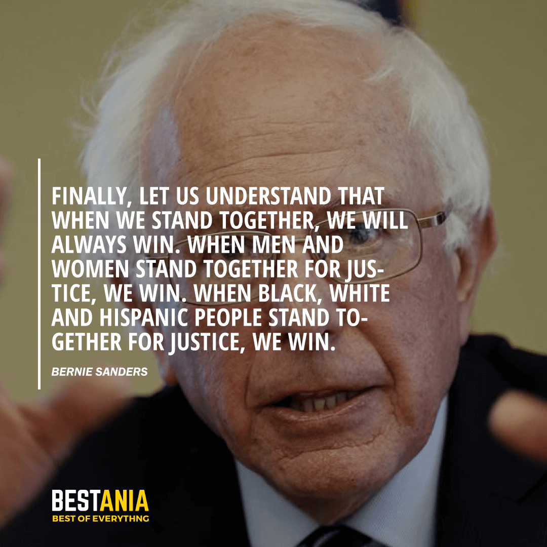 """FINALLY, LET US UNDERSTAND THAT WHEN WE STAND TOGETHER, WE WILL ALWAYS WIN. WHEN MEN AND WOMEN STAND TOGETHER FOR JUSTICE, WE WIN. WHEN BLACK, WHITE AND HISPANIC PEOPLE STAND TOGETHER FOR JUSTICE, WE WIN."" BERNIE SANDERS"