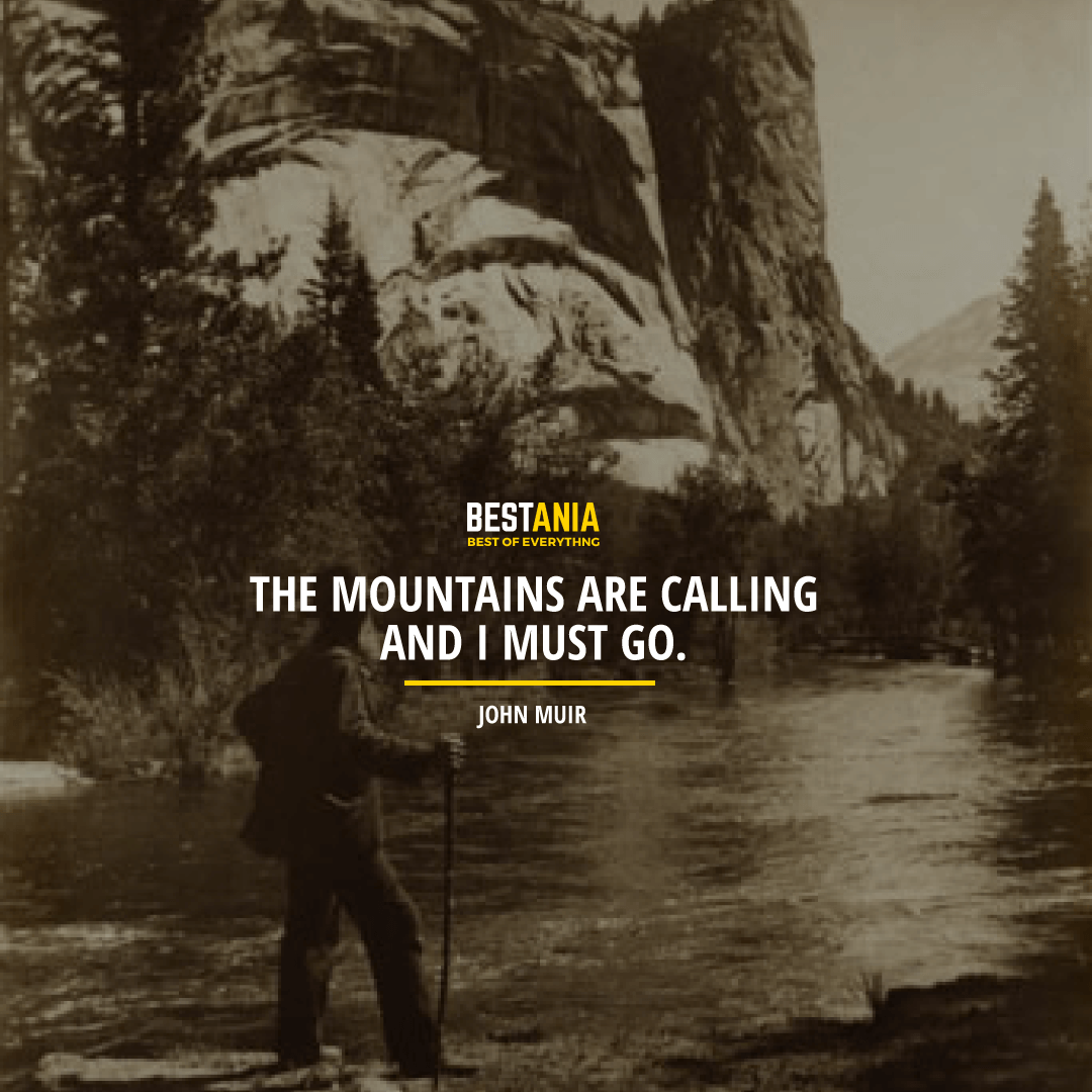 """""""THE MOUNTAINS ARE CALLING AND I MUST GO."""" JOHN MUIR"""