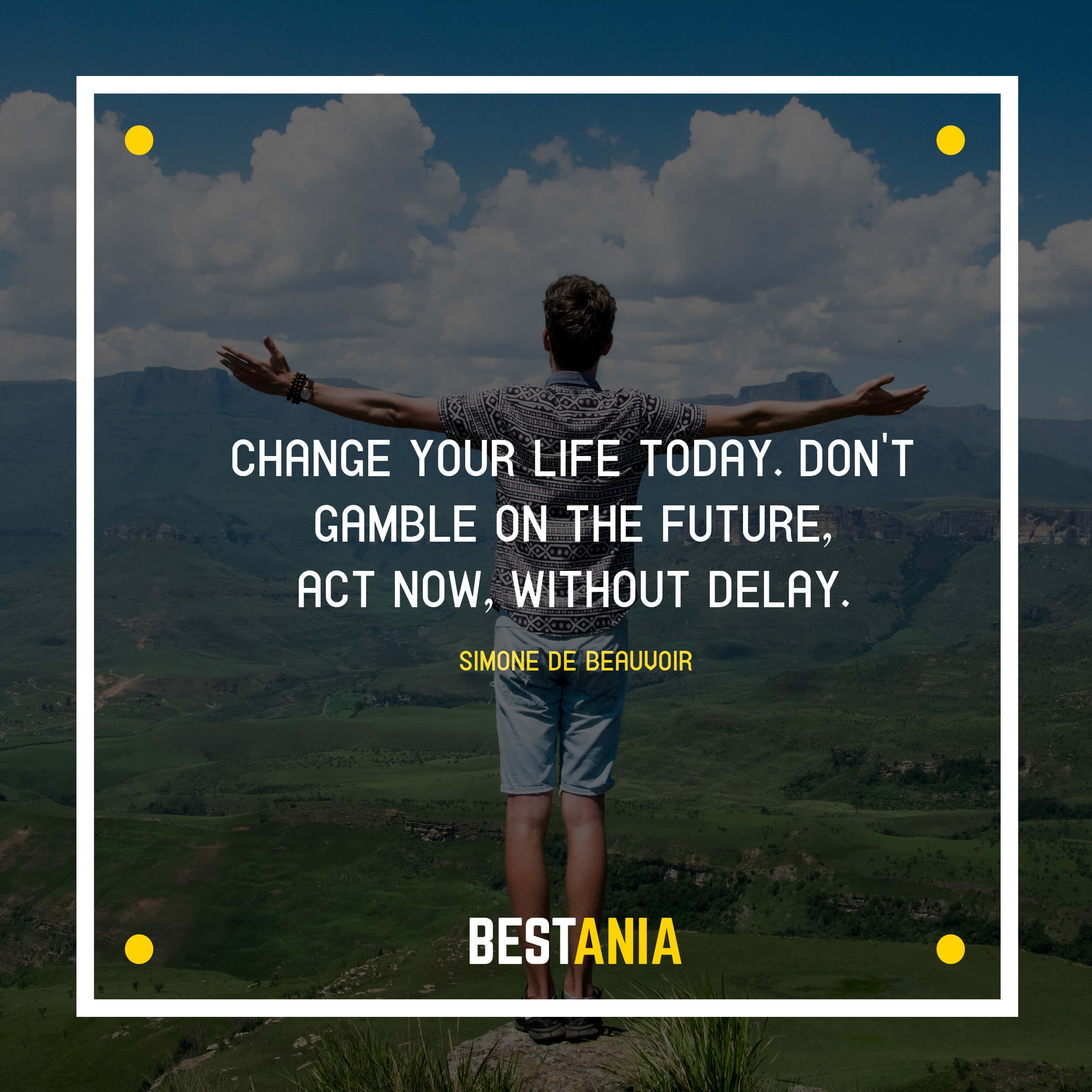 """""""CHANGE YOUR LIFE TODAY. DON'T GAMBLE ON THE FUTURE, ACT NOW, WITHOUT DELAY.""""  SIMONE DE BEAUVOIR"""