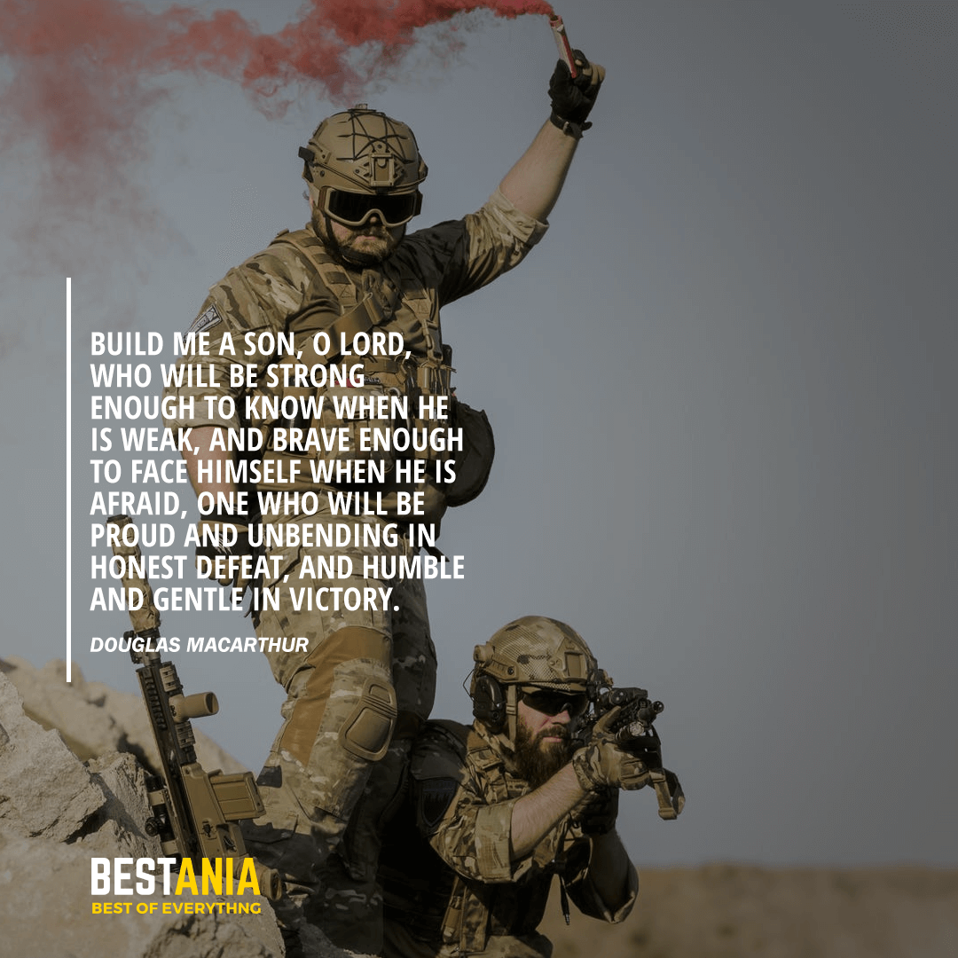 """""""BUILD ME A SON, O LORD, WHO WILL BE STRONG ENOUGH TO KNOW WHEN HE IS WEAK, AND BRAVE ENOUGH TO FACE HIMSELF WHEN HE IS AFRAID, ONE WHO WILL BE PROUD AND UNBENDING IN HONEST DEFEAT, AND HUMBLE AND GENTLE IN VICTORY.""""  DOUGLAS MACARTHUR"""