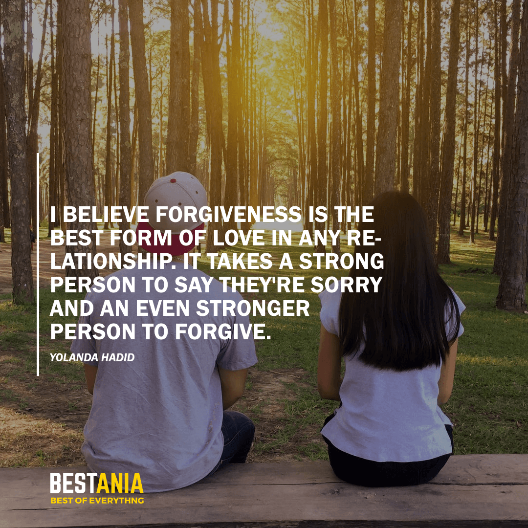 """""""I BELIEVE FORGIVENESS IS THE BEST FORM OF LOVE IN ANY RELATIONSHIP. IT TAKES A STRONG PERSON TO SAY THEY'RE SORRY AND AN EVEN STRONGER PERSON TO FORGIVE.""""  YOLANDA HADID"""