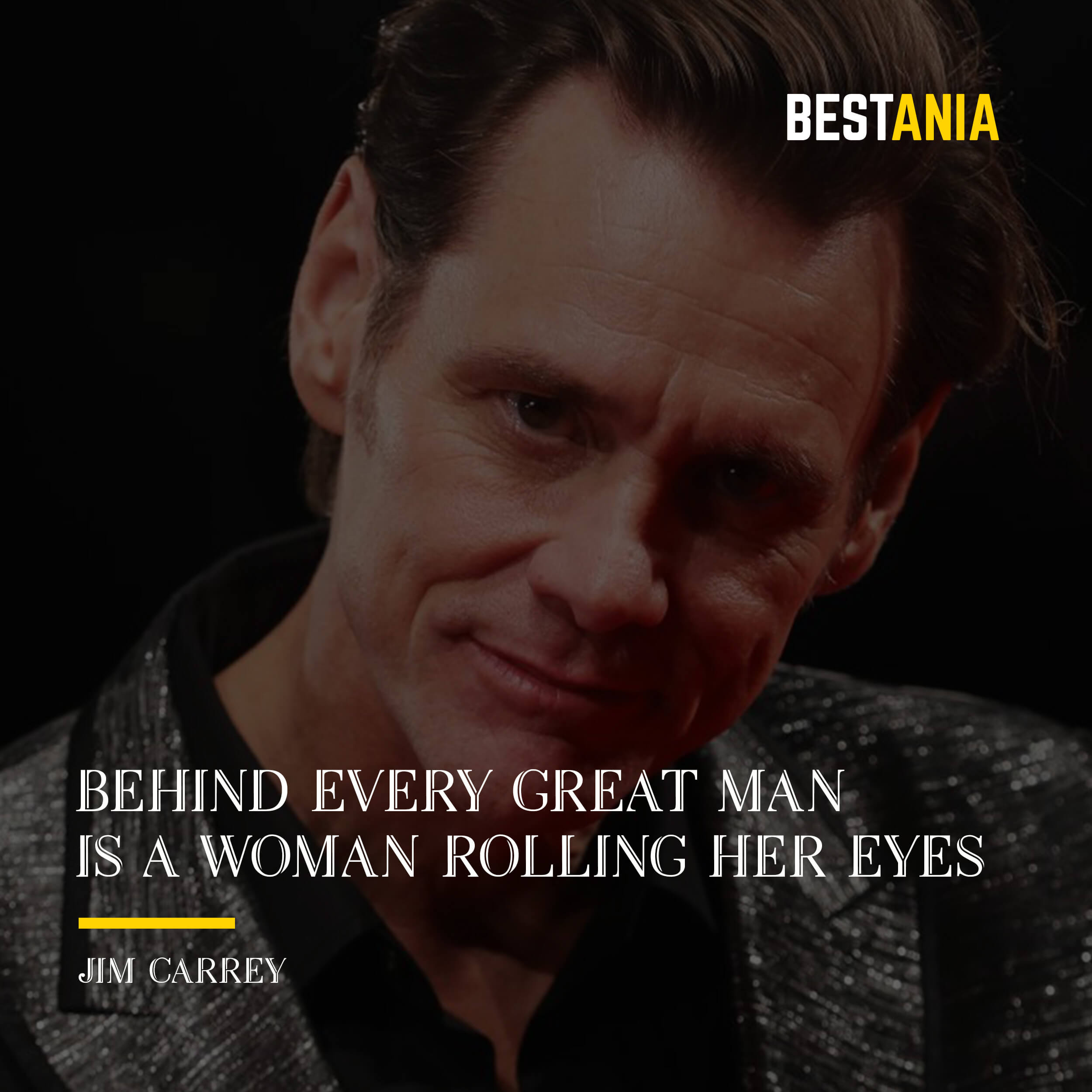 """BEHIND EVERY GREAT MAN IS A WOMAN ROLLING HER EYES.""  JIM CARREY"