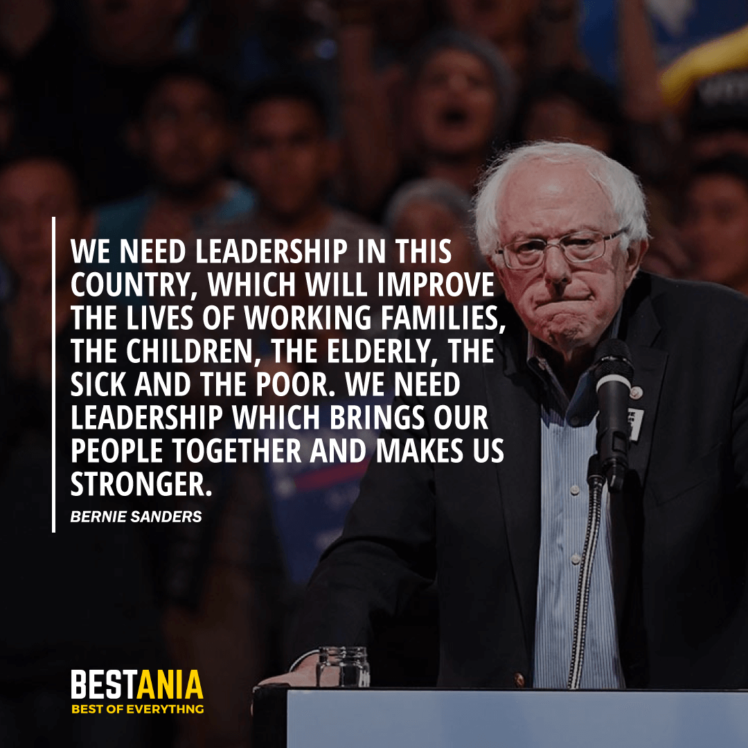 """WE NEED LEADERSHIP IN THIS COUNTRY, WHICH WILL IMPROVE THE LIVES OF WORKING FAMILIES, THE CHILDREN, THE ELDERLY, THE SICK AND THE POOR. WE NEED LEADERSHIP WHICH BRINGS OUR PEOPLE TOGETHER AND MAKES US STRONGER."" BERNIE SANDERS"