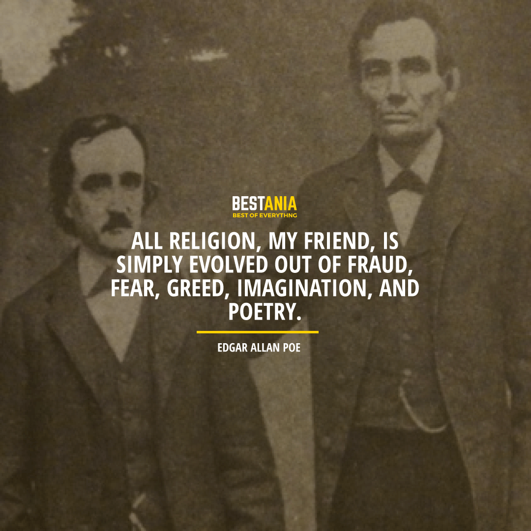 """""""ALL RELIGION, MY FRIEND, IS SIMPLY EVOLVED OUT OF FRAUD, FEAR, GREED, IMAGINATION, AND POETRY.""""  EDGAR ALLAN POE"""