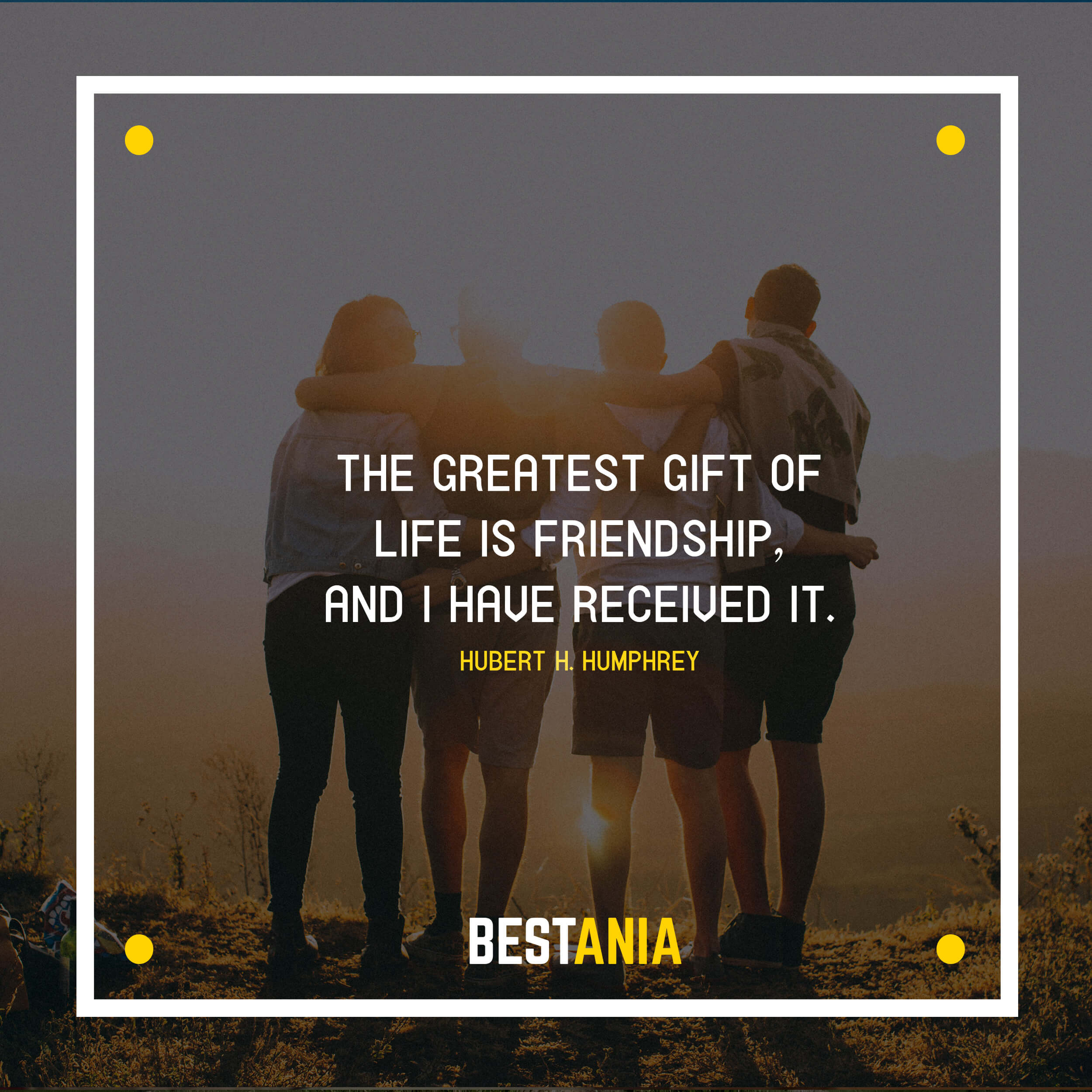 """""""THE GREATEST GIFT OF LIFE IS FRIENDSHIP, AND I HAVE RECEIVED IT.""""  HUBERT H. HUMPHREY"""