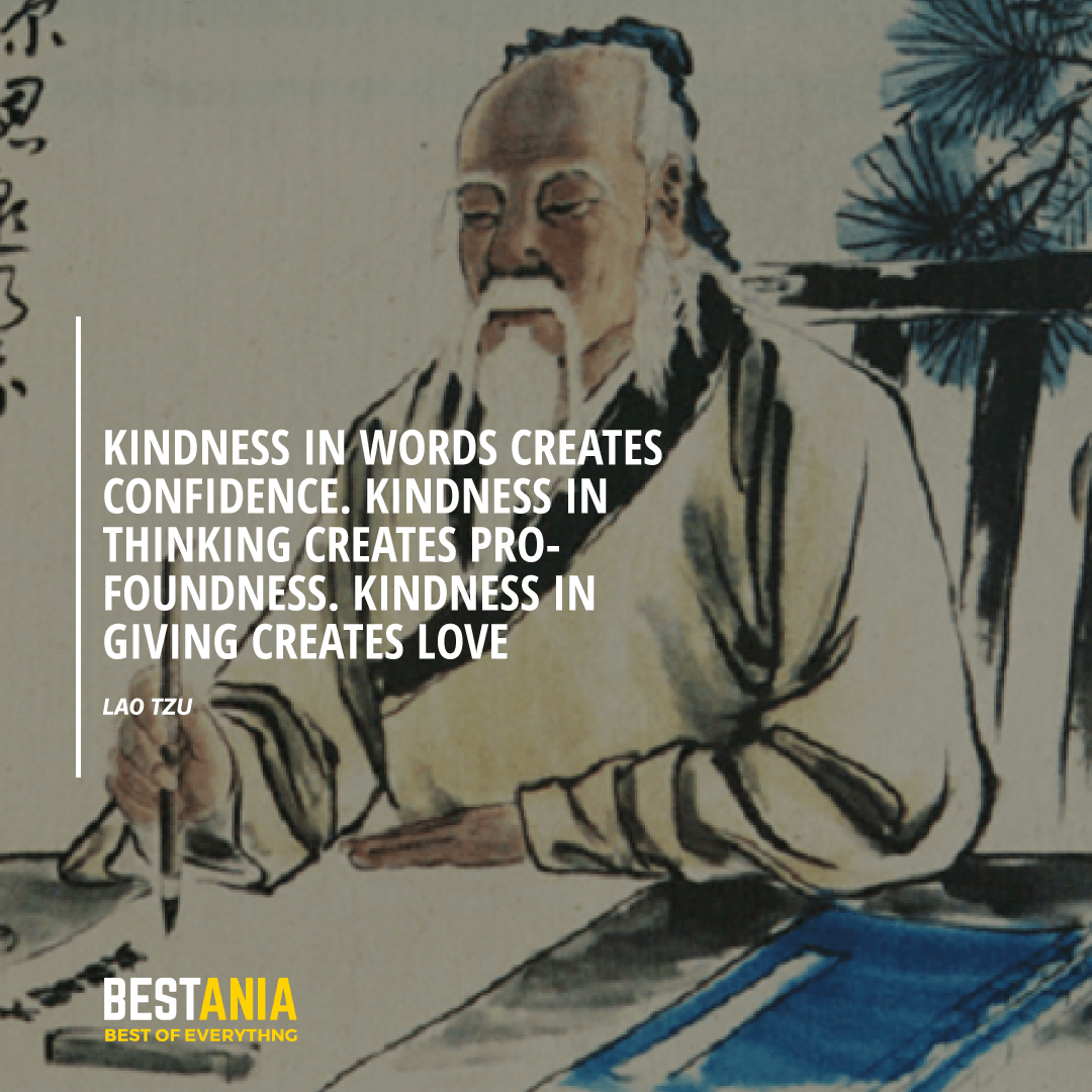 """KINDNESS IN WORDS CREATES CONFIDENCE. KINDNESS IN THINKING CREATES PROFOUNDNESS. KINDNESS IN GIVING CREATES LOVE.""  LAO TZU"