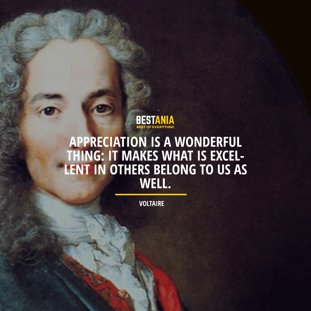 """APPRECIATION IS A WONDERFUL THING: IT MAKES WHAT IS EXCELLENT IN OTHERS BELONG TO US AS WELL.""  VOLTAIRE"