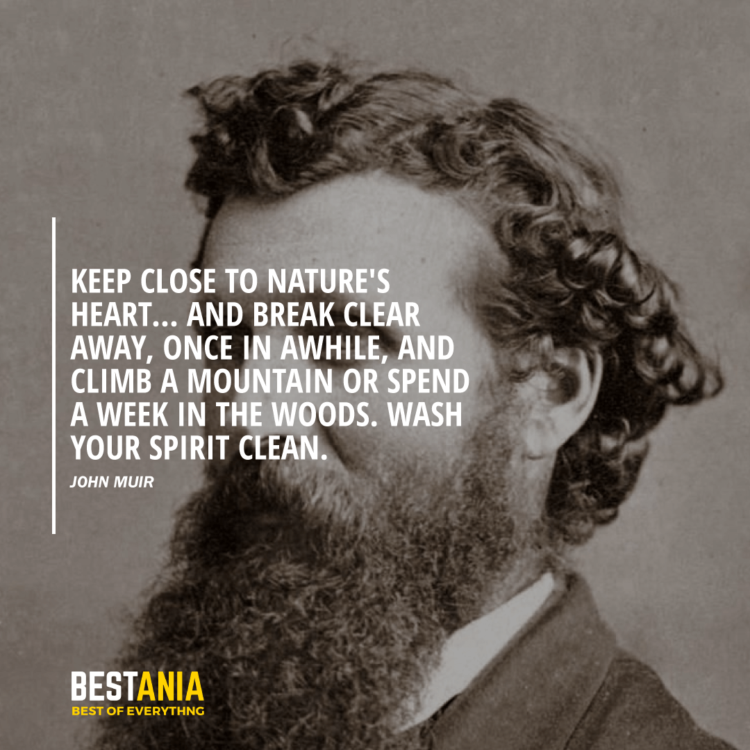 """""""KEEP CLOSE TO NATURE'S HEART... AND BREAK CLEAR AWAY, ONCE IN AWHILE, AND CLIMB A MOUNTAIN OR SPEND A WEEK IN THE WOODS. WASH YOUR SPIRIT CLEAN."""" JOHN MUIR"""