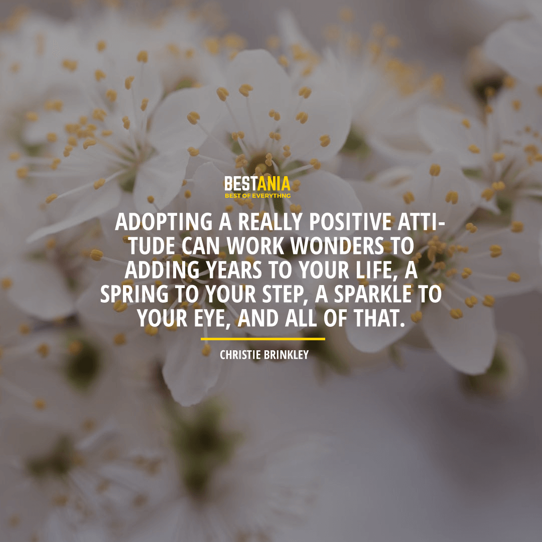 """ADOPTING A REALLY POSITIVE ATTITUDE CAN WORK WONDERS TO ADDING YEARS TO YOUR LIFE, A SPRING TO YOUR STEP, A SPARKLE TO YOUR EYE, AND ALL OF THAT."" CHRISTIE BRINKLEY"