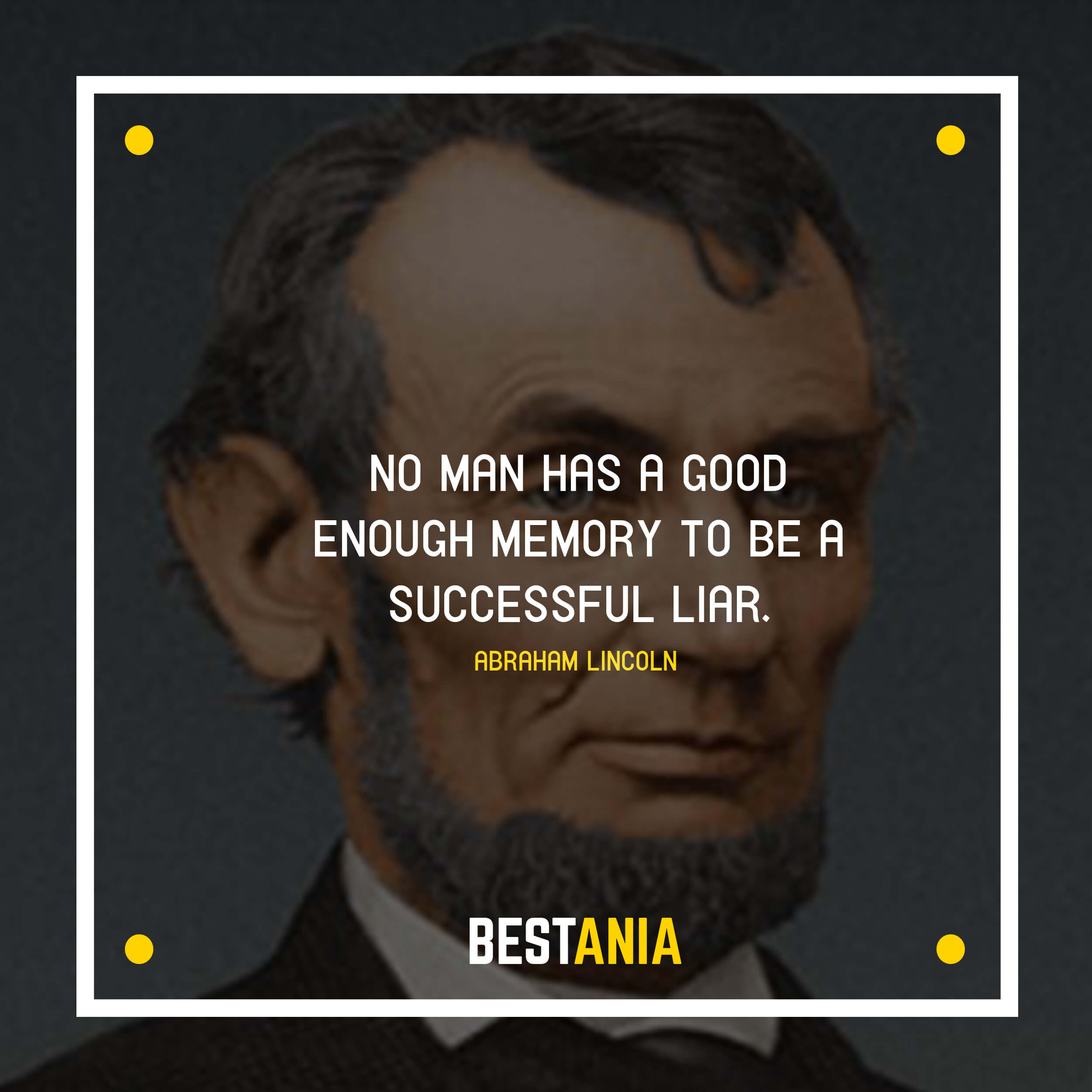 """NO MAN HAS A GOOD ENOUGH MEMORY TO BE A SUCCESSFUL LIAR.""  ABRAHAM LINCOLN"