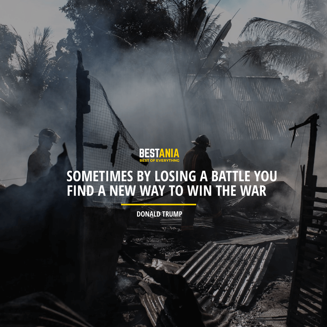 """""""SOMETIMES BY LOSING A BATTLE YOU FIND A NEW WAY TO WIN THE WAR.""""  DONALD TRUMP"""