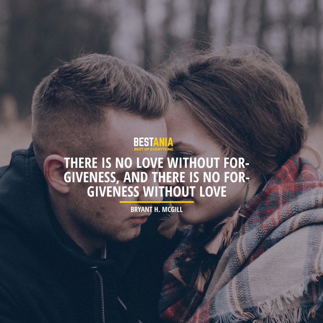 """""""THERE IS NO LOVE WITHOUT FORGIVENESS, AND THERE IS NO FORGIVENESS WITHOUT LOVE."""" BRYANT H. MCGILL"""