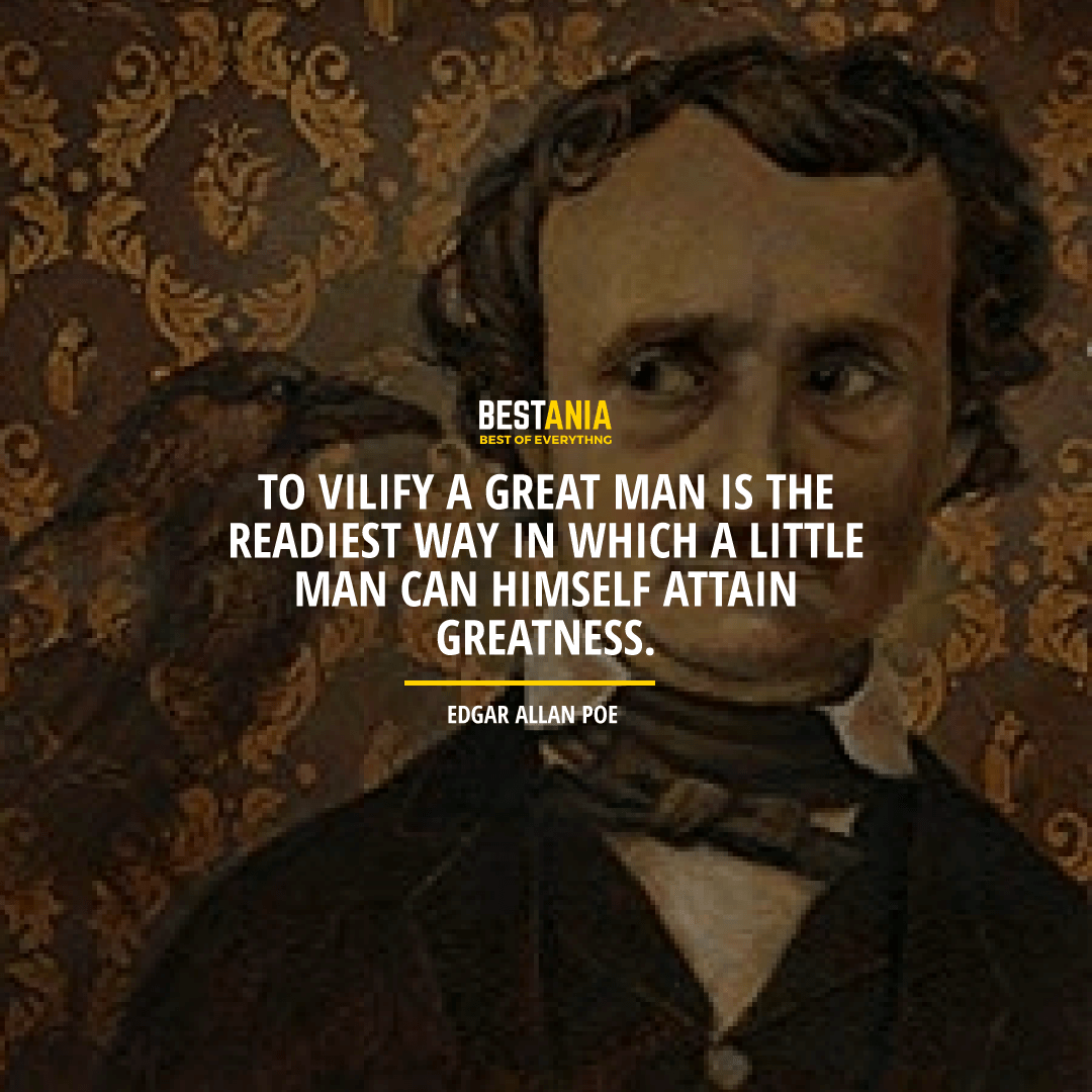 """""""TO VILIFY A GREAT MAN IS THE READIEST WAY IN WHICH A LITTLE MAN CAN HIMSELF ATTAIN GREATNESS.""""  EDGAR ALLAN POE"""