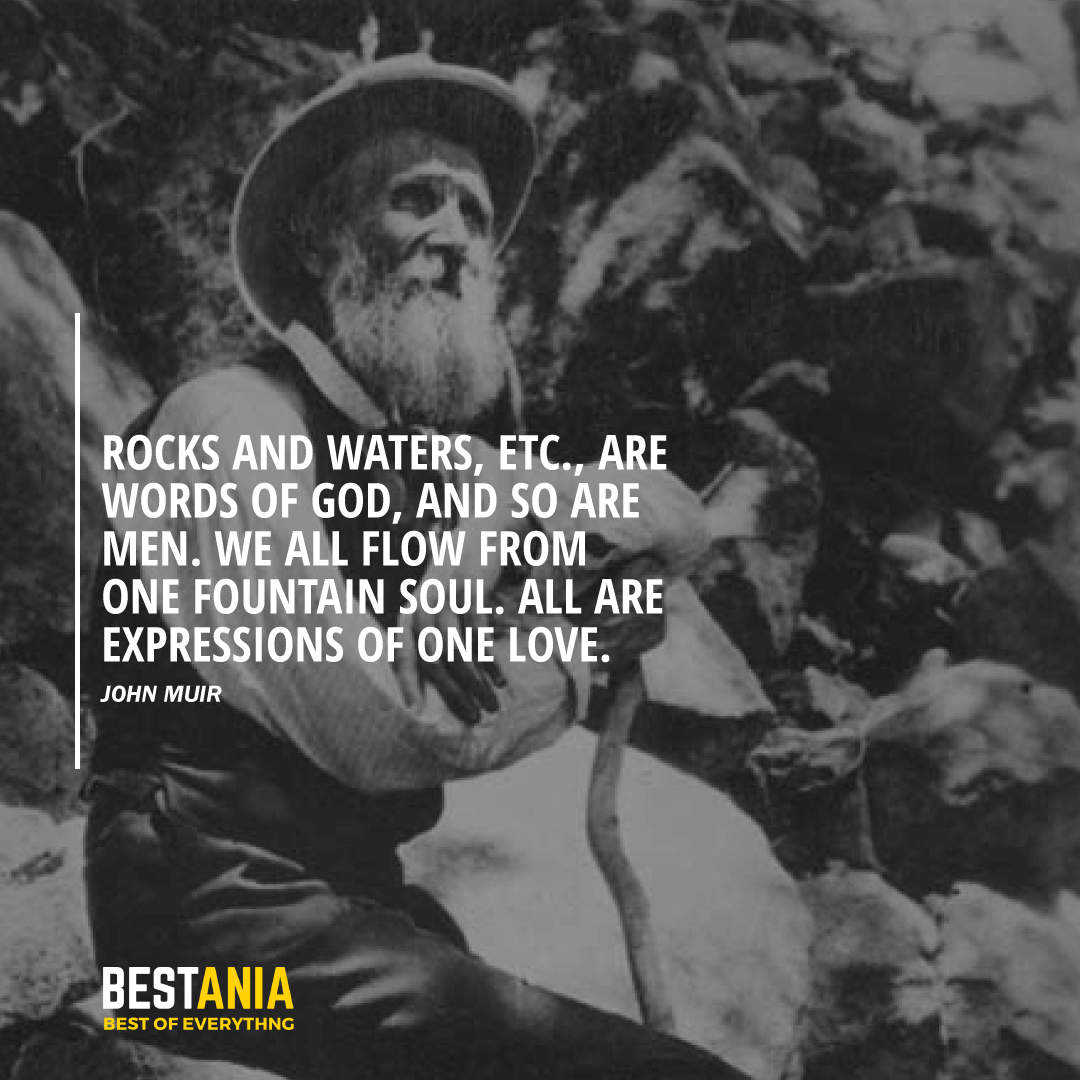 """""""ROCKS AND WATERS, ETC., ARE WORDS OF GOD, AND SO ARE MEN. WE ALL FLOW FROM ONE FOUNTAIN SOUL. ALL ARE EXPRESSIONS OF ONE LOVE."""" JOHN MUIR"""
