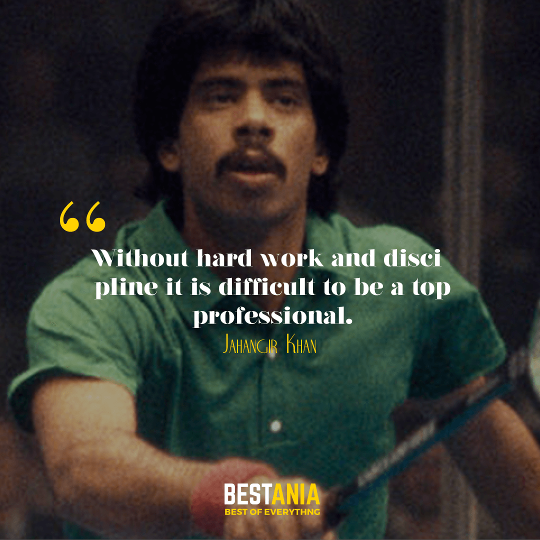 """WITHOUT HARD WORK AND DISCIPLINE IT IS DIFFICULT TO BE A TOP PROFESSIONAL."" JAHANGIR KHAN"