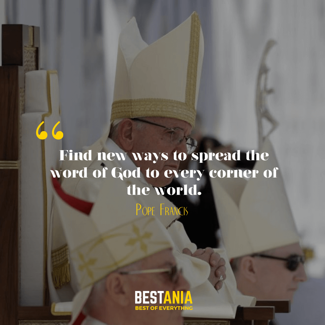 """FIND NEW WAYS TO SPREAD THE WORD OF GOD TO EVERY CORNER OF THE WORLD."" POPE FRANCIS"