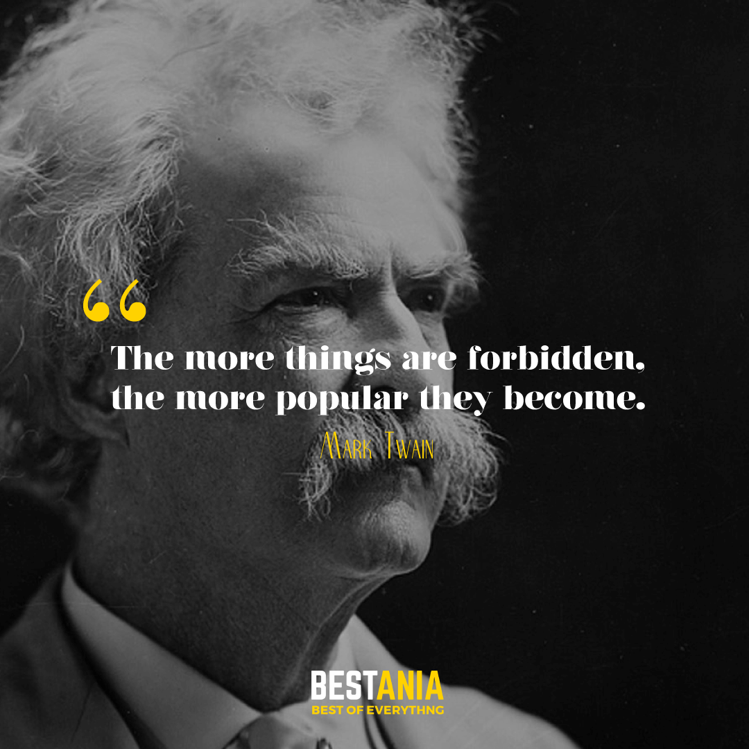 """THE MORE THINGS ARE FORBIDDEN, THE MORE POPULAR THEY BECOME."" MARK TWAIN"