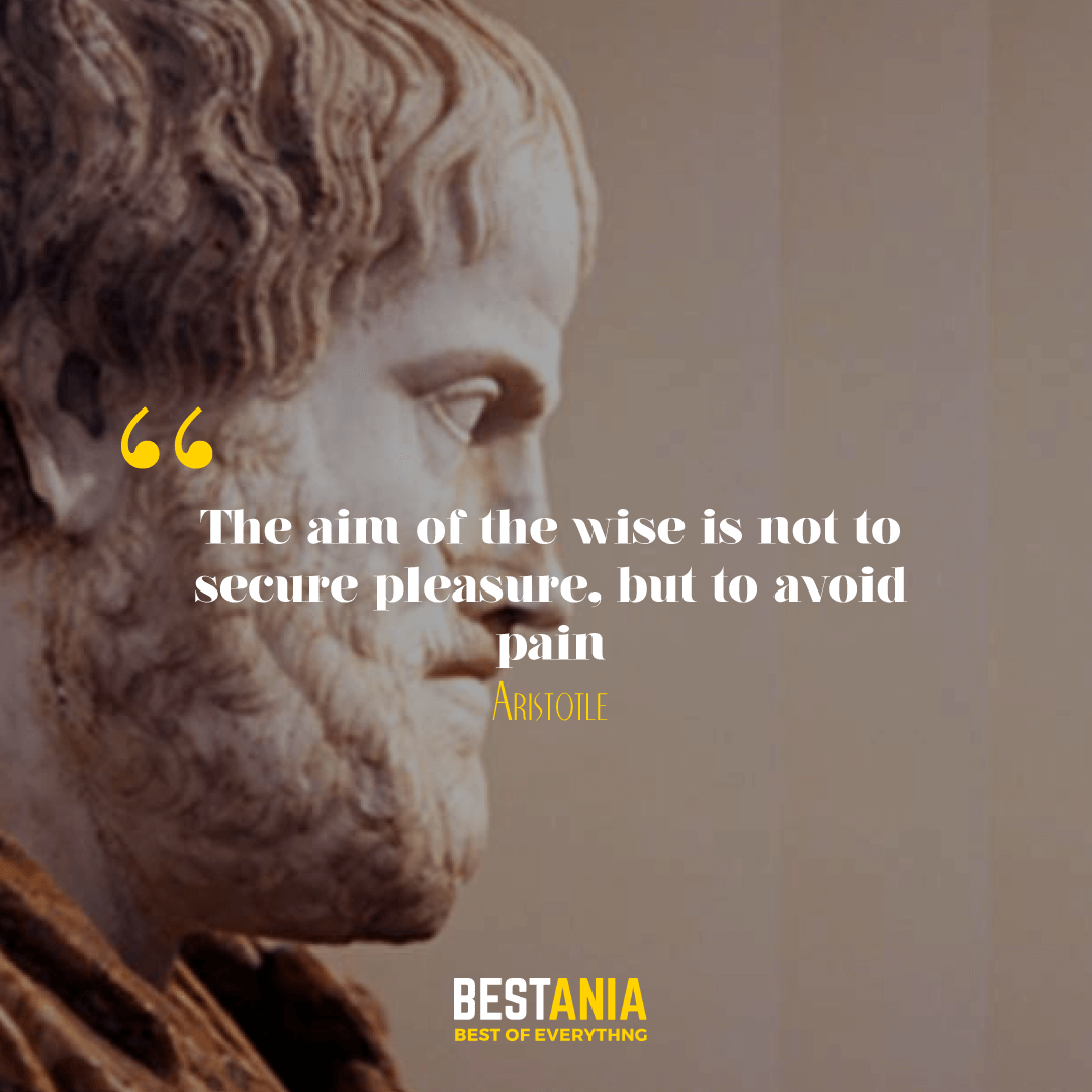 The aim of the wise is not to secure pleasure, but to avoid pain. Aristotle