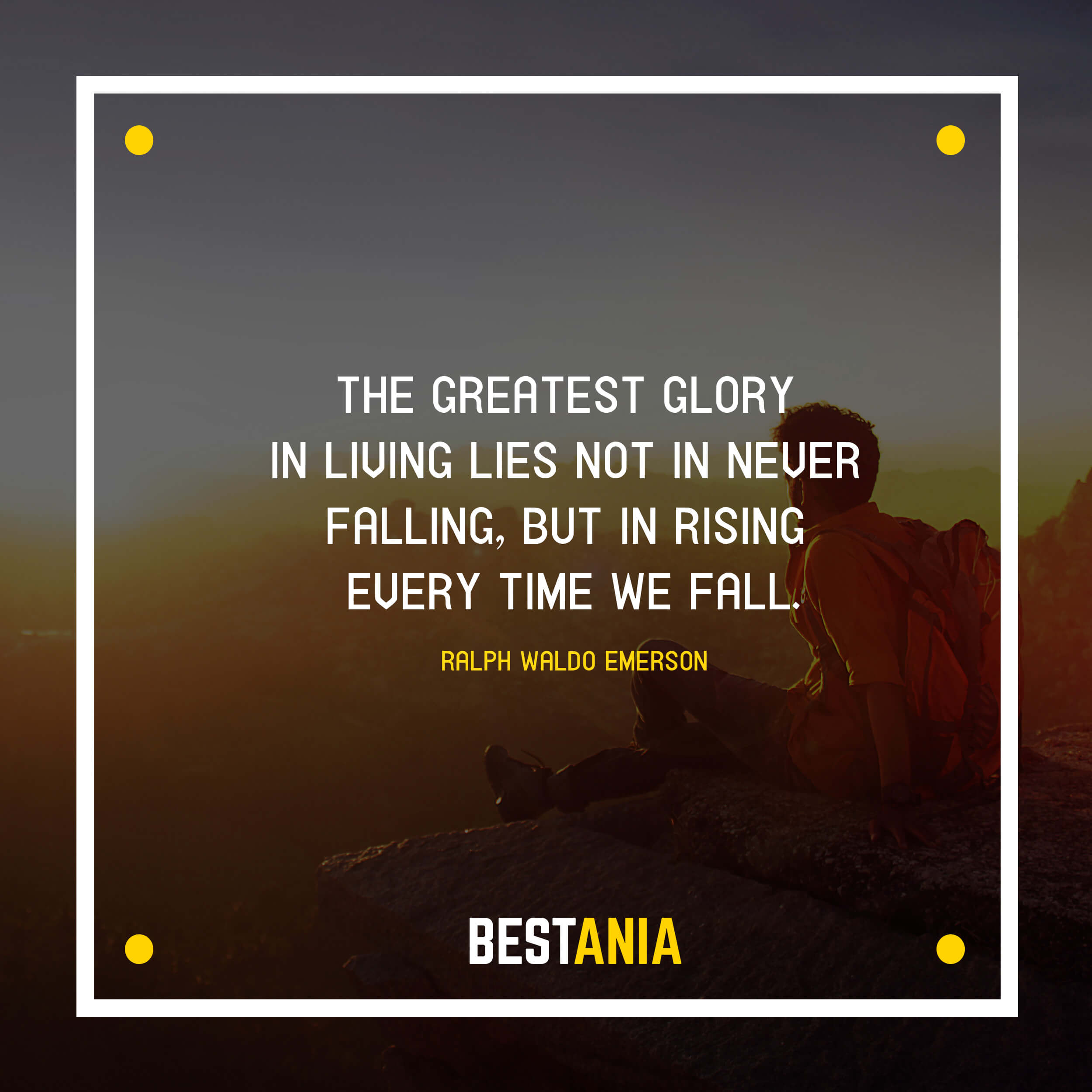 """""""THE GREATEST GLORY IN LIVING LIES NOT IN NEVER FALLING, BUT IN RISING EVERY TIME WE FALL."""" RALPH WALDO EMERSON"""